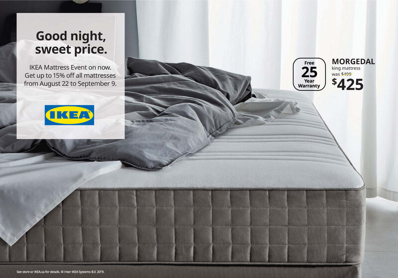Good night,sweet price.MORGEDALFreeIKEA Mattress Event on now.king mattresswas $49925$425Get up to 15% off all mattressesfrom August 22 to September 9.YearWarrantyIKEASee store or IKEAca for details. OInter IKEA Systems BV. 2019 Good night, sweet price. MORGEDAL Free IKEA Mattress Event on now. king mattress was $499 25 $425 Get up to 15% off all mattresses from August 22 to September 9. Year Warranty IKEA See store or IKEAca for details. OInter IKEA Systems BV. 2019