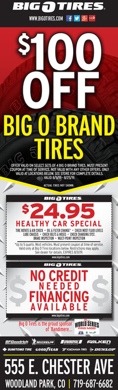 """BIG TIRESg-www.BIGOTIRES.COM$100OFFBIG O BRANDTIRESOFFER VALID ON SELECT SETS OF 4 BIG O BRAND TIRES MUST PRESENTCOUPON AT TIME OF SERVICE. NOT VALIO WITH ANY OTHER OFFERS, ONLYVALID AT LOCATIONS BELOW SEE STORE FOR COMPLETE DETAILSVALID 8/5/19-8/25/9.ACTUAL TIRES NOT SHOWBIG IRES$24.95HEALTHY CAR SPECIALnRE ROATE&AIR CHECE LEFATER CHANGE CHECK MOST FD LEVELSLUBE CHASSIS CHECK BELTS & HOSES CHECK CHAING SYSTBRAKE INSPECTION MULT POINT INSPECTION""""Up to Squarts, Most vehicles, Must present coupon at time of servicead only at Big 0 Tires ocaoom asmay applySee dealer for detals EXPRES 8/9igtins.comBIGTIRESNO CREDITNEEDEDFINANCINGAVAILABLE$www.bigeti.coBig O Tires is the proud sponsor WORLD SERIESof Bandimere...PnO MOOUNIROYAL FALKEnBFGoodrichauCHELINSUMITOMO TIRE GOODYEAR TYHMA TRES DNLOP555 E. CHESTER AVEWOODLAND PARK, CO 719-687-6682- BIG TIRES g- www.BIGOTIRES.COM $100 OFF BIG O BRAND TIRES OFFER VALID ON SELECT SETS OF 4 BIG O BRAND TIRES MUST PRESENT COUPON AT TIME OF SERVICE. NOT VALIO WITH ANY OTHER OFFERS, ONLY VALID AT LOCATIONS BELOW SEE STORE FOR COMPLETE DETAILS VALID 8/5/19-8/25/9. ACTUAL TIRES NOT SHOW BIG IRES $24.95 HEALTHY CAR SPECIAL nRE ROATE&AIR CHECE LEFATER CHANGE CHECK MOST FD LEVELS LUBE CHASSIS CHECK BELTS & HOSES CHECK CHAING SYST BRAKE INSPECTION MULT POINT INSPECTION """"Up to Squarts, Most vehicles, Must present coupon at time of service ad only at Big 0 Tires ocaoom a smay apply See dealer for detals EXPRES 8/9 igtins.com BIG TIRES NO CREDIT NEEDED FINANCING AVAILABLE $ www.bigeti.co Big O Tires is the proud sponsor WORLD SERIES of Bandimere... PnO MOO UNIROYAL FALKEn BFGoodrich auCHELIN SUMITOMO TIRE GOODYEAR TYHMA TRES DNLOP 555 E. CHESTER AVE WOODLAND PARK, CO 719-687-6682 -"""