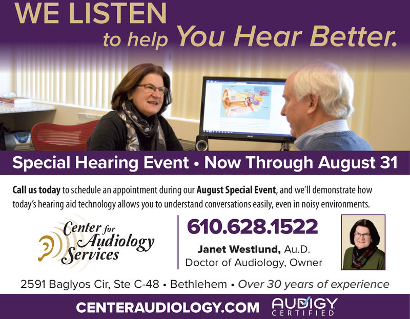 WE LISTENto help You Hear Better.Special Hearing Event Now Through August 31Call us today to schedule an appointment during our August Special Event, and we'll demonstrate howtoday's hearing aid technology allows you to understand conversations easily, even in noisy environments.610.628.1522Center forAudiologyServicesJanet Westlund, Au.D.Doctor of Audiology, OwnerBethlehem. Over 30 years of experienceAUDIGY2591 Baglyos Cir, Ste C-48CENTERAUDIOLOGY.cOM CERTIFIED WE LISTEN to help You Hear Better. Special Hearing Event Now Through August 31 Call us today to schedule an appointment during our August Special Event, and we'll demonstrate how today's hearing aid technology allows you to understand conversations easily, even in noisy environments. 610.628.1522 Center for Audiology Services Janet Westlund, Au.D. Doctor of Audiology, Owner Bethlehem. Over 30 years of experience AUDIGY 2591 Baglyos Cir, Ste C-48 CENTERAUDIOLOGY.cOM CERTIFIED