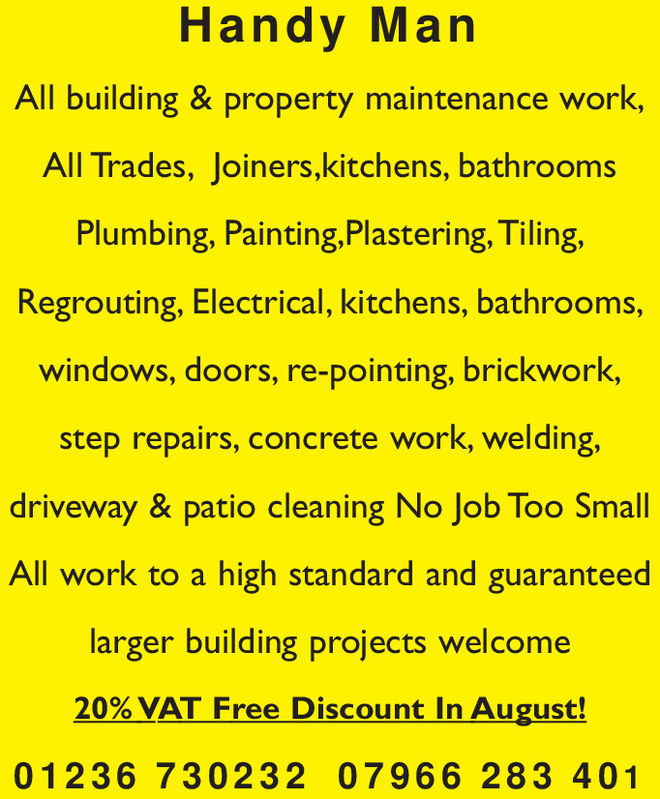 Handy ManAll building & property maintenance work,All Trades, Joiners,kitchens, bathroomsPlumbing, Painting,Plastering, Tiling,Regrouting, Electrical, kitchens, bathrooms,windows, doors, re-pointing, brickwork,step repairs, concrete work, welding,driveway & patio cleaning No Job Too SmallAll work to a high standard and guaranteedlarger building projects welcome20% VAT Free Discount In August!012 36 730232 07966 283 401 Handy Man All building & property maintenance work, All Trades, Joiners,kitchens, bathrooms Plumbing, Painting,Plastering, Tiling, Regrouting, Electrical, kitchens, bathrooms, windows, doors, re-pointing, brickwork, step repairs, concrete work, welding, driveway & patio cleaning No Job Too Small All work to a high standard and guaranteed larger building projects welcome 20% VAT Free Discount In August! 012 36 730232 07966 283 401