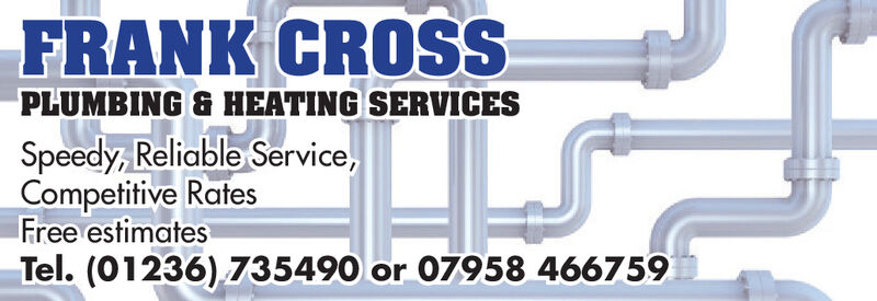 FRANK CROSSPLUMBING& HEATING SERVICESSpeedy, Reliable Service,Competitive RatesFree estimatesTel. (01236) 735490 or 07958 466759 FRANK CROSS PLUMBING& HEATING SERVICES Speedy, Reliable Service, Competitive Rates Free estimates Tel. (01236) 735490 or 07958 466759
