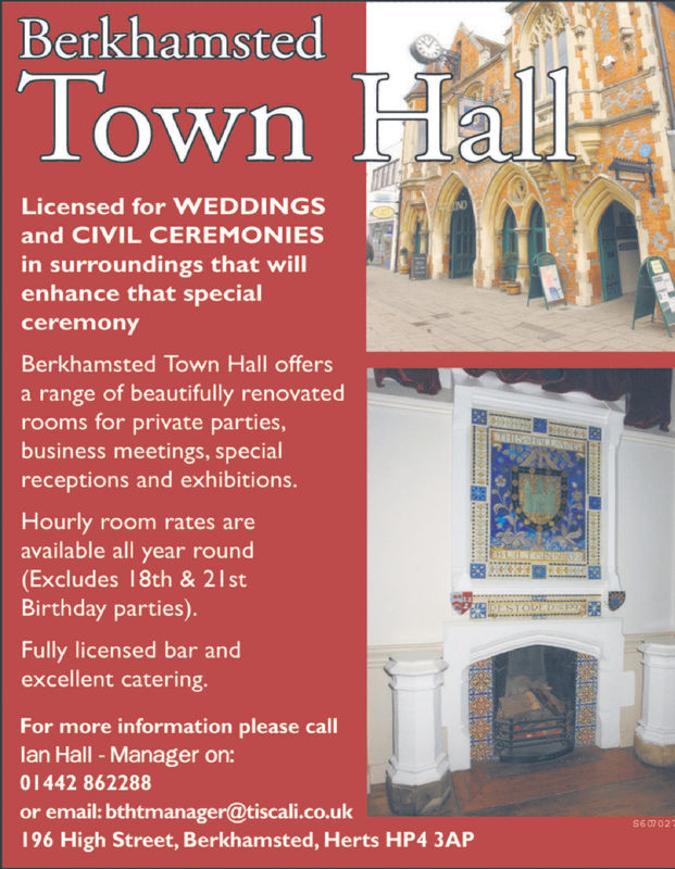 BerkhamstedTown HallLicensed for WEDDINGSand CIVIL CEREMONIESin surroundings that willenhance that specialceremonyBerkhamsted Town Hall offersa range of beautifully renovatedrooms for private parties,business meetings, specialreceptions and exhibitions.Hourly room rates areavailable all year round(Excludes 18th & 21stBirthday parties)STODEDFully licensed bar andexcellent catering.For more information please calllan Hall -Manager on:01442 862288or email: bthtmanager@tiscali.co.uk196 High Street, Berkhamsted, Herts HP4 3AP Berkhamsted Town Hall Licensed for WEDDINGS and CIVIL CEREMONIES in surroundings that will enhance that special ceremony Berkhamsted Town Hall offers a range of beautifully renovated rooms for private parties, business meetings, special receptions and exhibitions. Hourly room rates are available all year round (Excludes 18th & 21st Birthday parties) STODED Fully licensed bar and excellent catering. For more information please call lan Hall -Manager on: 01442 862288 or email: bthtmanager@tiscali.co.uk 196 High Street, Berkhamsted, Herts HP4 3AP