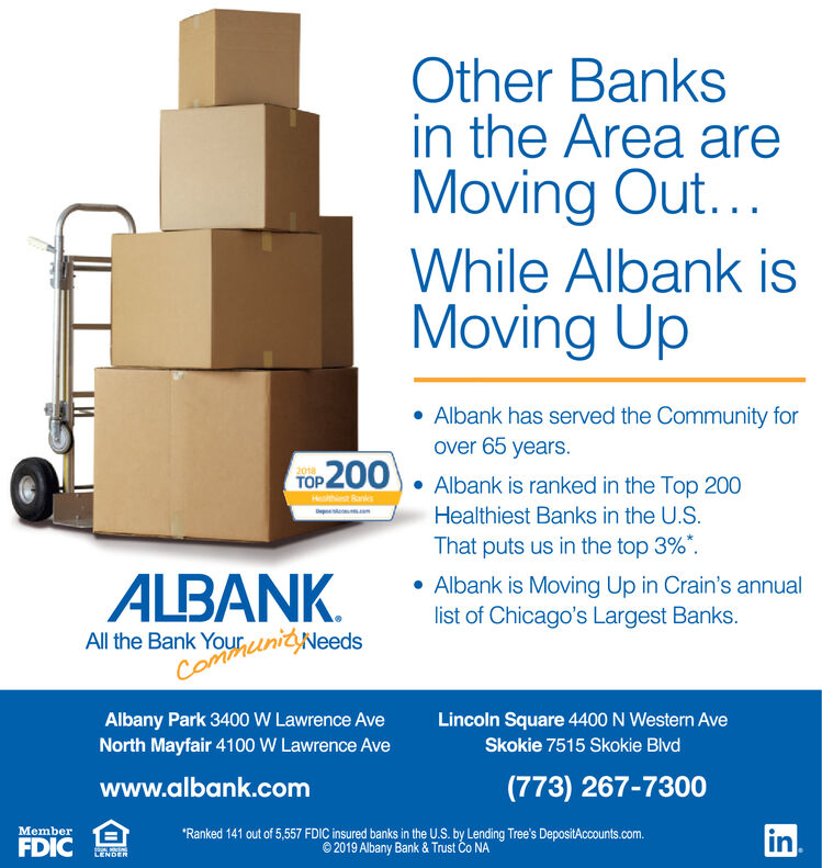 Other Banksin the Area areMoving Out...While Albank isMoving UpAlbank has served the Community forover 65 years.P2002018TOPAlbank is ranked in the Top 200Healthiest Banks in the U.S.That puts us in the top 3%Healthiest RanksALBANKAlbank is Moving Up in Crain's annuallist of Chicago's Largest Banks.All the Bank YourunityNeedsComoAlbany Park 3400 W Lawrence AveNorth Mayfair 4100 W Lawrence AveLincoln Square 4400 N Western AveSkokie 7515 Skokie Blvd(773) 267-7300www.albank.comin'Ranked 141 out of 5,557 FDIC insured banks in the U.S. by Lending Tree's DepositAccounts.com.2019 Albany Bank & Trust Co NAMemberFDIC Other Banks in the Area are Moving Out... While Albank is Moving Up Albank has served the Community for over 65 years. P200 2018 TOP Albank is ranked in the Top 200 Healthiest Banks in the U.S. That puts us in the top 3% Healthiest Ranks ALBANK Albank is Moving Up in Crain's annual list of Chicago's Largest Banks. All the Bank YourunityNeeds Como Albany Park 3400 W Lawrence Ave North Mayfair 4100 W Lawrence Ave Lincoln Square 4400 N Western Ave Skokie 7515 Skokie Blvd (773) 267-7300 www.albank.com in 'Ranked 141 out of 5,557 FDIC insured banks in the U.S. by Lending Tree's DepositAccounts.com. 2019 Albany Bank & Trust Co NA Member FDIC