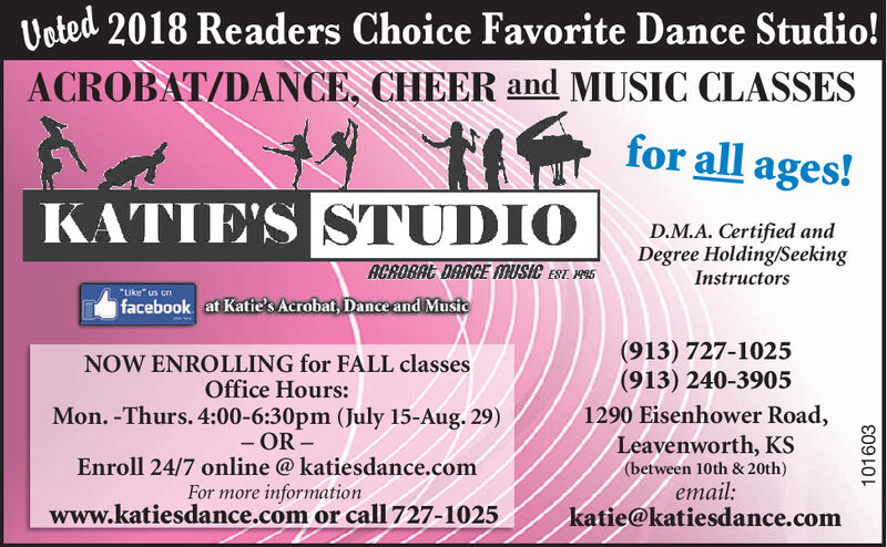 "Vated 2018 Readers Choice Favorite Dance Studio!ACROBAT/DANCE, CHEER and MUSIC CLASSESfor all ages!KATIE'S STUDIOD.M.A. Certified andDegree Holding/SeekingAGROBAC DANCE MUSIC EST 95Instructors""Uke"" us cnfacebook at Katie's Acrobat, Dance and Music(913) 727-1025(913) 240-3905NOW ENROLLING for FALL classesOffice Hours:Mon. -Thurs. 4:00-6:30pm (July 15-Aug. 29)- OR-Enroll 24/7 online @ katiesdance.comFor more informationwww.katiesdance.com or calI 727-10251290 Eisenhower Road,Leavenworth, KS(between 10th & 20th)email:katie@katiesdance.com101603 Vated 2018 Readers Choice Favorite Dance Studio! ACROBAT/DANCE, CHEER and MUSIC CLASSES for all ages! KATIE'S STUDIO D.M.A. Certified and Degree Holding/Seeking AGROBAC DANCE MUSIC EST 95 Instructors ""Uke"" us cn facebook at Katie's Acrobat, Dance and Music (913) 727-1025 (913) 240-3905 NOW ENROLLING for FALL classes Office Hours: Mon. -Thurs. 4:00-6:30pm (July 15-Aug. 29) - OR- Enroll 24/7 online @ katiesdance.com For more information www.katiesdance.com or calI 727-1025 1290 Eisenhower Road, Leavenworth, KS (between 10th & 20th) email: katie@katiesdance.com 101603"