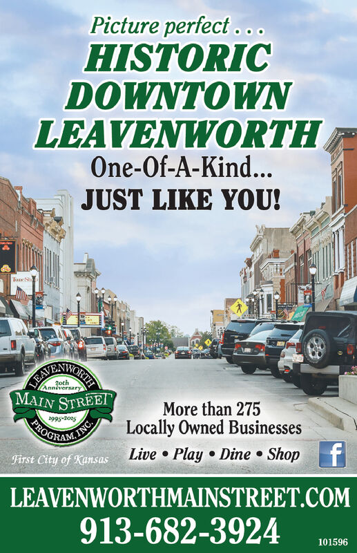 Picture perfect..HISTORICDOWNTOWNLEAVENWORTHOne-Of-A-Kind...JUST LIKE YOU!TaneSLEAVAYRNWORIAMAIN STREEI2othAnniversaryMore than 275Locally Owned Businessesf2995-205PROBACORAMITINC.Live Play Dine ShopFirst City of KansasLEAVENWORTHMAINSTREET.COM913-682-3924101596 Picture perfect.. HISTORIC DOWNTOWN LEAVENWORTH One-Of-A-Kind... JUST LIKE YOU! TaneS LEAV AYRNWORIA MAIN STREEI 2oth Anniversary More than 275 Locally Owned Businesses f 2995-205 PRO BACORAMIT INC. Live Play Dine Shop First City of Kansas LEAVENWORTHMAINSTREET.COM 913-682-3924 101596