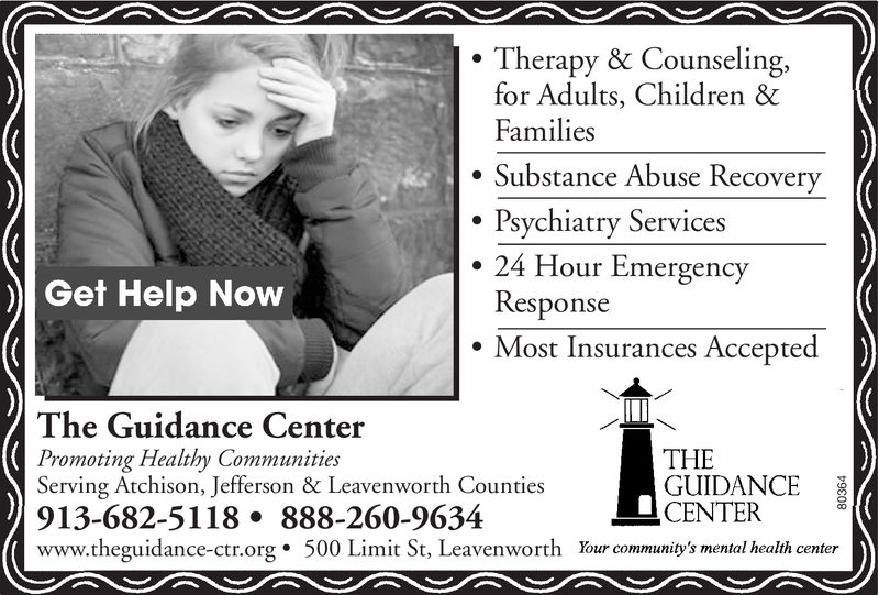 Therapy & Counselingfor Adults, Children &FamiliesSubstance Abuse RecoveryPsychiatry Services24 Hour EmergencyResponseGet Help Now.Most Insurances AcceptedThe Guidance CenterPromoting Healthy CommunitiesServing Atchison, Jefferson & Leavenworth Counties913-682-5118. 888-260-9634www.theguidance-ctr.org. 500 Limit St, Leavenworth Your community's mental health centerTHEGUIDANCECENTER