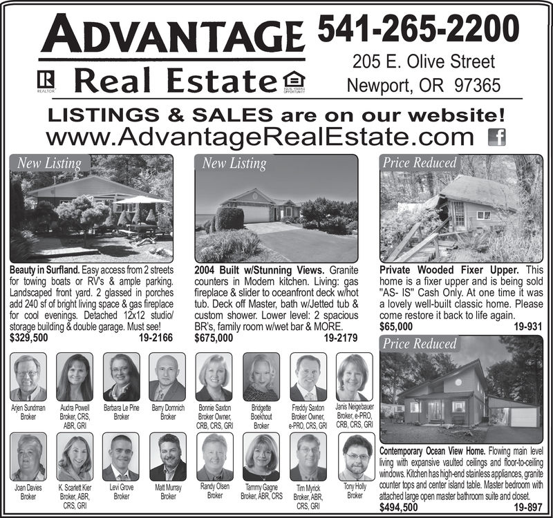 "ADVANTAGE 541-265-2200Real Estate205 E. Olive StreetRNewport, OR 97365REALSORLISTINGS & SALES are on our website!www.AdvantageRealEstate.comNew ListingPrice ReducedNew ListingBeauty in Surfland. Easy access from 2 streetsfor towing boats or RVs & ample parkingLandscaped front yard. 2 glassed in porchesadd 240 sf of bright living space & gas fireplacefor cool evenings. Detached 12x12 studiostorage building&double garage. Must see!$329,500Private Wooded Fixer Upper. Thishome is a fixer upper and is being sold""AS- IS"" Cash Only. At one time it wasa lovely well-built classic home. Pleasecome restore it back to life again.$65,0002004 Built w/Stunning Views. Granitecounters in Modem kitchen. Living: gasfireplace & slider to oceanfront deck w/hottub. Deck off Master, bath wl/Jetted tub &custom shower. Lower level: 2 spaciousBR's, family room w/wet bar & MORE.$675,00019-93119-216619-2179Price ReducedJanis NeigebauerBroker, e-PROCRB, CRS, GRArjen SundmanBrokerBary DomnichBrokerFreddy SaxtonBroker Ownere-PRO, CRS, GRIAudra PowellBroker, CRSABR, GRIBartara Le PineBrokerBonnie SaxtonBroker OwnerCRB, CRS, GRIBridgetleBoekhoutBrokerContemporary Ocean View Home. Flowing main leveliving with expansive vaulted celings and floor-to-ceilingwindows.Kitchen has high-end stainless appliances, graniteCOunter tops and center island table. Master bedroom withRandy OlsenBrokerTony HolyTammy GagneBroker, ABR, CRSJoan DaviesBrokerMat MurrayBrokerLevi GroveBrokerTim MyrickBroker, ABRCRS, GRIK Scadett KierBroker, ABRCRS GRBrokerattached large open master bathroom suite and doset$494,50019-897 ADVANTAGE 541-265-2200 Real Estate 205 E. Olive Street R Newport, OR 97365 REALSOR LISTINGS & SALES are on our website! www.AdvantageRealEstate.com New Listing Price Reduced New Listing Beauty in Surfland. Easy access from 2 streets for towing boats or RVs & ample parking Landscaped front yard. 2 glassed in porches add 240 sf of bright living space & gas fireplace for cool evenings. Detached 12x12 studio storage building&double garage. Must see! $329,500 Private Wooded Fixer Upper. This home is a fixer upper and is being sold ""AS- IS"" Cash Only. At one time it was a lovely well-built classic home. Please come restore it back to life again. $65,000 2004 Built w/Stunning Views. Granite counters in Modem kitchen. Living: gas fireplace & slider to oceanfront deck w/hot tub. Deck off Master, bath wl/Jetted tub & custom shower. Lower level: 2 spacious BR's, family room w/wet bar & MORE. $675,000 19-931 19-2166 19-2179 Price Reduced Janis Neigebauer Broker, e-PRO CRB, CRS, GR Arjen Sundman Broker Bary Domnich Broker Freddy Saxton Broker Owner e-PRO, CRS, GRI Audra Powell Broker, CRS ABR, GRI Bartara Le Pine Broker Bonnie Saxton Broker Owner CRB, CRS, GRI Bridgetle Boekhout Broker Contemporary Ocean View Home. Flowing main level iving with expansive vaulted celings and floor-to-ceiling windows.Kitchen has high-end stainless appliances, granite COunter tops and center island table. Master bedroom with Randy Olsen Broker Tony Holy Tammy Gagne Broker, ABR, CRS Joan Davies Broker Mat Murray Broker Levi Grove Broker Tim Myrick Broker, ABR CRS, GRI K Scadett Kier Broker, ABR CRS GR Broker attached large open master bathroom suite and doset $494,500 19-897"