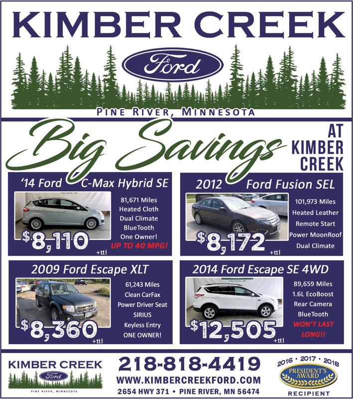 KIMBER CREEKFordPINE RIVER, MINNESOTABig SavingsATKIMBERCREEKC-Max Hybrid SE14 FordFord Fusion SEL2012e81,671 Miles101,973 MilesHeated ClothHeated LeatherDual ClimateRemote StartBlueTooth$8,110Power MoonRoof$8,172One Owner!UP TO 40 MPG!+ttlDual Climate+ttl2009 Ford Escape XLT2014 Ford Escape SE 4WD89,659 Miles61,243 Miles1.6L EcoBoostClean CarFaxRear CameraPower Driver SeatBlue ToothSIRIUS8,360$12,505WON'T LASTKeyless EntryLONG!!ONE OWNER!+ttl+ttl218-818-44192016 2017 201KIMBER CREEKPRESIDENT'SAWARDFordwww.KIMBERCREEKFORD.COM2654 HWY 371 PINE RIVER, MN 56474PINE RIVER MINNESOTARECIPIENT KIMBER CREEK Ford PINE RIVER, MINNESOTA Big Savings AT KIMBER CREEK C-Max Hybrid SE 14 Ford Ford Fusion SEL 2012 e 81,671 Miles 101,973 Miles Heated Cloth Heated Leather Dual Climate Remote Start BlueTooth $8,110 Power MoonRoof $8,172 One Owner! UP TO 40 MPG! +ttl Dual Climate +ttl 2009 Ford Escape XLT 2014 Ford Escape SE 4WD 89,659 Miles 61,243 Miles 1.6L EcoBoost Clean CarFax Rear Camera Power Driver Seat Blue Tooth SIRIUS 8,360 $12,505 WON'T LAST Keyless Entry LONG!! ONE OWNER! +ttl +ttl 218-818-4419 2016 2017 201 KIMBER CREEK PRESIDENT'S AWARD Ford www.KIMBERCREEKFORD.COM 2654 HWY 371 PINE RIVER, MN 56474 PINE RIVER MINNESOTA RECIPIENT