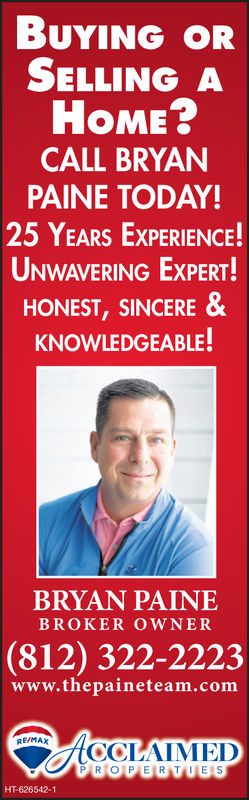 UNG oRSELLING AHOME?CALL BRYANPAINE TODAY!25 YEARS EXPERIENCE!UNWAVERING EXPERT!HONEST,SINCERE &KNOWLEDGEABLE!BRYAN PAINEBROKER OWNER(812) 322-2223www.thepaineteam.comREMAXCCLAIMEDPROP E R TESHT-626542-1 UNG oR SELLING A HOME? CALL BRYAN PAINE TODAY! 25 YEARS EXPERIENCE! UNWAVERING EXPERT! HONEST,SINCERE & KNOWLEDGEABLE! BRYAN PAINE BROKER OWNER (812) 322-2223 www.thepaineteam.com REMAX CCLAIMED PRO P E R TES HT-626542-1