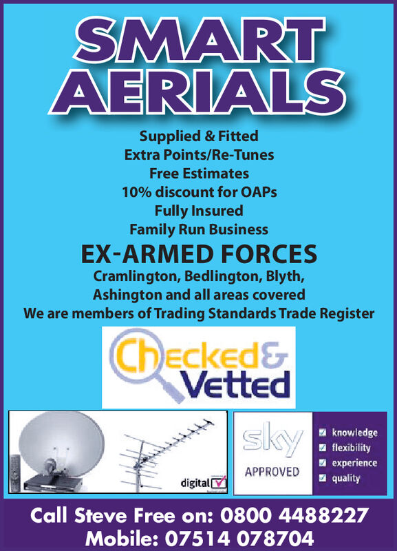 SMARTAERIALSSupplied & FittedExtra Points/Re-TunesFree Estimates10% discount for OAPSFully InsuredFamily Run BusinessEX-ARMED FORCESCramlington, Bedlington, Blyth,Ashington and all areas coveredWe are members of Trading Standards Trade RegisterChecked&VettEd|skyknowledgeflexibilityexperienceAPPROVEDqualitydigitalCall Steve Free on: 0800 4488227Mobile: 07514 078704 SMART AERIALS Supplied & Fitted Extra Points/Re-Tunes Free Estimates 10% discount for OAPS Fully Insured Family Run Business EX-ARMED FORCES Cramlington, Bedlington, Blyth, Ashington and all areas covered We are members of Trading Standards Trade Register Checked& VettEd |sky knowledge flexibility experience APPROVED quality digital Call Steve Free on: 0800 4488227 Mobile: 07514 078704