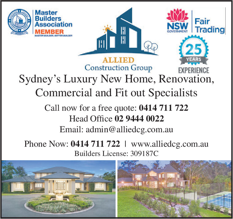 MasterBuildersAssociationMEMBERFairNSW TradingGOVERNMENTSTE ER arTTEnau.DE25ALLIEDYEARSConstruction GroupEXPERIENCESydney's Luxury New Home, Renovation,Commercial and Fit out SpecialistsCall now for a free quote: 0414 711 722Head Office 02 9444 0022Email: admin@alliedcg.com.auPhone Now: 0414 711 722 www.alliedcg.com.auBuilders License: 309187C Master Builders Association MEMBER Fair NSW Trading GOVERNMENT STE ER arTTEnau.DE 25 ALLIED YEARS Construction Group EXPERIENCE Sydney's Luxury New Home, Renovation, Commercial and Fit out Specialists Call now for a free quote: 0414 711 722 Head Office 02 9444 0022 Email: admin@alliedcg.com.au Phone Now: 0414 711 722 www.alliedcg.com.au Builders License: 309187C