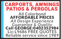 CARPORTS, AWNINGSPATIOS & PERGOLASAll ColorbondAFFORDABLE PRICESAll Design ExperienceGuarantee & QualityCall GEORGE:0402352984Lic:L9686 FREE QUOTESReliable service since 1989 CARPORTS, AWNINGS PATIOS & PERGOLAS All Colorbond AFFORDABLE PRICES All Design Experience Guarantee & Quality Call GEORGE:0402352984 Lic:L9686 FREE QUOTES Reliable service since 1989