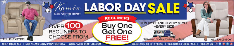emin LABOR DAY SALEKAMIN FURNITURE COMPANYRECLINERSEVERY BRAND .EVERY STYLEEVERY SIZEBuy OneGet OneFREE!OVER 100RECLINERS TOCHOOSE FROMALL FLEXSTEELDelivered Today, Even SundaysALL LA-Z-BOY800.537.5505 OR 361.573.3269 I SEE STORE FOR DETAILS FOLLOW USOPEN TODAY 10-6 5909 NE ZAC LENTZ PKWY, VICTORIA I www.KAMINFURNITURE.COM emin LABOR DAY SALE KAMIN FURNITURE COMPANY RECLINERS EVERY BRAND .EVERY STYLE EVERY SIZE Buy One Get One FREE! OVER 100 RECLINERS TO CHOOSE FROM ALL FLEXSTEEL Delivered Today, Even Sundays ALL LA-Z-BOY 800.537.5505 OR 361.573.3269 I SEE STORE FOR DETAILS FOLLOW US OPEN TODAY 10-6 5909 NE ZAC LENTZ PKWY, VICTORIA I www.KAMINFURNITURE.COM