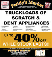 Paddy's Marke. REFACTORYAUTHORIZED TOSERVICE WHATWE SELLThe Appliance SpecialistFamily owned & operated since 1955In the Durham RegionTRUCKLOADS OFSCRATCH &DENT APPLIANCESBeverage &Wine CentresRefrigeratorsHoodsFreezersBuilt-in FridgesCooktopsMicrowaveSingle & DoubleMicrowave-hoodsDryersIcemakersDishwashersRangesTrash CompactorsWall OvensUP TOOFFWHILE STOCK LASTS!!It's Worth the Drive to Hampton!Paddy's MarketTaunton Rd.2212 TAUNTON ROAD, HAMPTONAPPLIANCE WAREHOUSE:905-263-8369 1-800-798-5502OSHAWABOWMANVILLEwww.PaddysMarket.caPH 0ounop 9p AuouueH Paddy's Marke. RE FACTORY AUTHORIZED TO SERVICE WHAT WE SELL The Appliance Specialist Family owned & operated since 1955 In the Durham Region TRUCKLOADS OF SCRATCH & DENT APPLIANCES Beverage & Wine Centres Refrigerators Hoods Freezers Built-in Fridges Cooktops Microwave Single & Double Microwave-hoods Dryers Icemakers Dishwashers Ranges Trash Compactors Wall Ovens UP TO OFF WHILE STOCK LASTS!! It's Worth the Drive to Hampton! Paddy's Market Taunton Rd. 2212 TAUNTON ROAD, HAMPTON APPLIANCE WAREHOUSE: 905-263-8369 1-800-798-5502 OSHAWA BOWMANVILLE www.PaddysMarket.ca PH 0ounop 9 p AuouueH