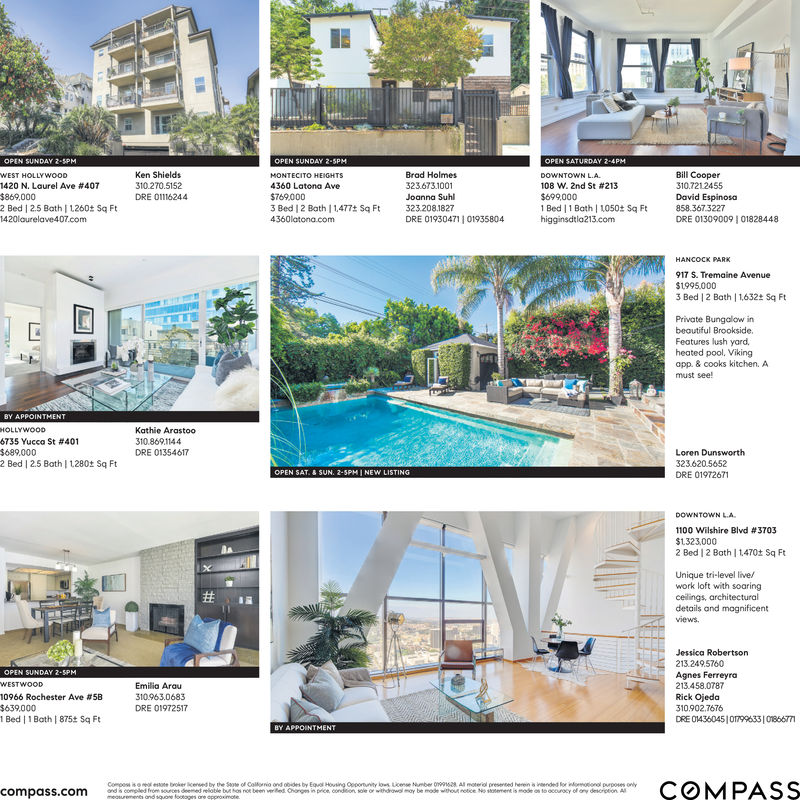 OPEN SATURDAY 2-4PMOPEN SUNDAY 2-5PMOPEN SUNDAY 2-SPMWEST HOLLYWwooDKen ShieldsBrad HolmesBill Cooper310.7212455MONTECITO HEIGHTSDOWNTOWN L.A1420 N. Laurel Ave # 407310.270.51524360 Latona Ave323673.1001108 W. 2nd St # 213$769,0003 Bed | 2 Bath | 1,477t Sq Ft$869,0002 Bed | 2.5 Bath |1260t Sq FtDRE 01116244$6990001 Bed 1 Bath 1050t Sq Fthigginsdtla213.comDavid EspinosaJoanna Suhl323.208.1827DRE 01930471 |01935804858.367.3227DRE 013090091 018284481420laurelave407.com4360latona.comHANCOCK PARK917 S. Tremaine Avenue$1995.0003 Bed |2 Bath |1632 Sq FtPrivate Bungalow inbeautiful Brookside.Features lush yardheated pool, Vikingapp. & cooks kitchen. Amust see!BY APPOINTMENTHOLLYWOODKathie Arastoo6735 Yucca St # 401$689.0002 Bed | 2.5 Bath | 1280t Sq Ft310.869.1144DRE 01354617Loren Dunsworth323620.5652OPEN SAT.& SUN. 2-5PMI NEW LISTINGDRE 01972671DOWNTOWN L.A1100 Wilshire Blvd # 3703$1323,0002 Bed | 2 Bath |1470t Sq FtUnique tri-level live/work loft with soaringceilings, architecturaldetails and mognificentviewsJessica Robertson213.249.5760OPEN SUNDAY 2-5PMAgnes Ferreyra213.458.0787Rick OjedaWESTWOODEmilia Arau10966 Rochester Ave # 5B310.963.0683$639.0001 Bed | 1 Bath | 875t Sq FtDRE 01972517310.902.7676DRE O143604510799633101866771BY APPOINTMENTCOMPASSCompos is oestote broker censed by the Sote of Colfonio ond obides by Equal Housing Oepotunity lows License Number 09916s28 Al moterial presened herein s inended for indomotionol purposes onlyand is compled from sources deemed relioble but hos not been veriled Changs in price, condeon sole or withdrawal moy be mode without netice No stotement is mode on to occuracy of ony descrietion Almeurements and squone footages are approximotecompass.comNUYA OPEN SATURDAY 2-4PM OPEN SUNDAY 2-5PM OPEN SUNDAY 2-SPM WEST HOLLYWwooD Ken Shields Brad Holmes Bill Cooper 310.7212455 MONTECITO HEIGHTS DOWNTOWN L.A 1420 N. Laurel Ave # 407 310.270.5152 4360 Latona Ave 323673.1001 108 W. 2nd St # 213 $769,000 3 Bed | 2 Bath | 1,477t Sq Ft $869,000 2 Bed | 2.5 Bath |1260t Sq Ft DRE 01116244 $699000 1 Bed 1 Bath 1050t Sq Ft higginsdtla213.com David Espinosa Joanna Suhl 323.208.1827 DRE 01930471 |01935804 858.367.3227 DRE 013090091 01828448 1420laurelave407.com 4360latona.com HANCOCK PARK 917 S. Tremaine Avenue $1995.000 3 Bed |2 Bath |1632 Sq Ft Private Bungalow in beautiful Brookside. Features lush yard heated pool, Viking app. & cooks kitchen. A must see! BY APPOINTMENT HOLLYWOOD Kathie Arastoo 6735 Yucca St # 401 $689.000 2 Bed | 2.5 Bath | 1280t Sq Ft 310.869.1144 DRE 01354617 Loren Dunsworth 323620.5652 OPEN SAT.& SUN. 2-5PMI NEW LISTING DRE 01972671 DOWNTOWN L.A 1100 Wilshire Blvd # 3703 $1323,000 2 Bed | 2 Bath |1470t Sq Ft Unique tri-level live/ work loft with soaring ceilings, architectural details and mognificent views Jessica Robertson 213.249.5760 OPEN SUNDAY 2-5PM Agnes Ferreyra 213.458.0787 Rick Ojeda WESTWOOD Emilia Arau 10966 Rochester Ave # 5B 310.963.0683 $639.000 1 Bed | 1 Bath | 875t Sq Ft DRE 01972517 310.902.7676 DRE O143604510799633101866771 BY APPOINTMENT COMPASS Compos is oestote broker censed by the Sote of Colfonio ond obides by Equal Housing Oepotunity lows License Number 09916s28 Al moterial presened herein s inended for indomotionol purposes only and is compled from sources deemed relioble but hos not been veriled Changs in price, condeon sole or withdrawal moy be mode without netice No stotement is mode on to occuracy of ony descrietion Al meurements and squone footages are approximote compass.com NUYA