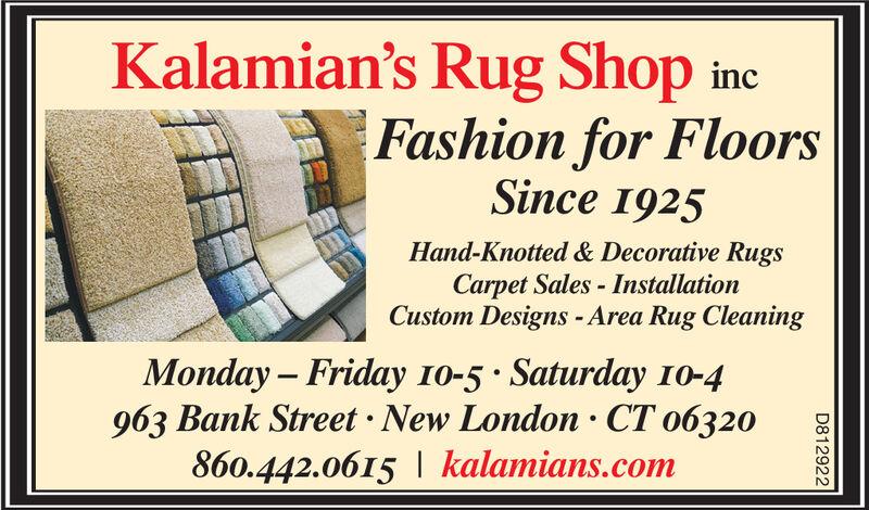 Kalamian's Rug ShopFashion for FloorsSince 1925incHand-Knotted & Decorative RugsCarpet Sales-InstallationCustom Designs -Area Rug CleaningMonday Friday 10-5 Saturday 10-4963 Bank Street New London CT o6320860.442.0615| kalamians.comD812922 Kalamian's Rug Shop Fashion for Floors Since 1925 inc Hand-Knotted & Decorative Rugs Carpet Sales-Installation Custom Designs -Area Rug Cleaning Monday Friday 10-5 Saturday 10-4 963 Bank Street New London CT o6320 860.442.0615| kalamians.com D812922