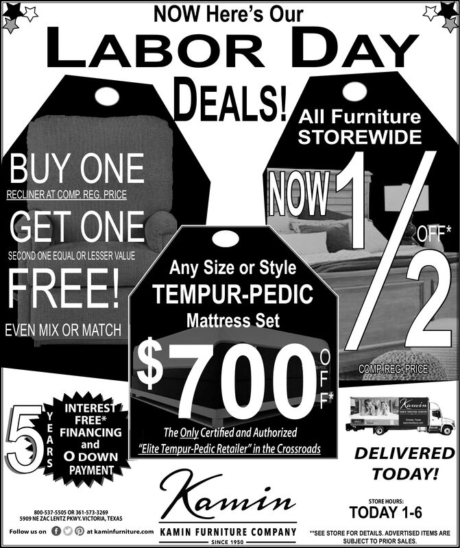"""NOW Here's OurLABOR DAYDEALS!All FurnitureSTOREWIDEBUY ONENOWRECLINER AT COMP. REG. PRICEGET ONEOFF*72$700%SECOND ONE EQUAL OR LESSER VALUEAny Size or StyleTEMPUR-PEDICFREE!Mattress SetEVEN MIX OR MATCHCOMP.REG PRICEFRaminINTERESTYFREE*EFINANCINGThe Only Certified and Authorized""""Elite Tempur-Pedic Retailer"""" in the CrossroadsAandRO DOWNSPAYMENTDELIVEREDeminTODAY!STORE HOURS:TODAY 1-6800-537-5505 OR 361-573-32695909 NE ZACLENTZ PKWY.VICTORIA, TEXASat kaminfurniture.com KAMIN FURNITURE C0MPANYFollow us on""""SEE STORE FOR DETAILS. ADVERTISED ITEMS ARESUBJECT TO PRIOR SALES.SINCE 1950 NOW Here's Our LABOR DAY DEALS! All Furniture STOREWIDE BUY ONE NOW RECLINER AT COMP. REG. PRICE GET ONE OFF* 72 $700% SECOND ONE EQUAL OR LESSER VALUE Any Size or Style TEMPUR-PEDIC FREE! Mattress Set EVEN MIX OR MATCH COMP.REG PRICE F Ramin INTEREST Y FREE* E FINANCING The Only Certified and Authorized """"Elite Tempur-Pedic Retailer"""" in the Crossroads A and R O DOWN S PAYMENT DELIVERED emin TODAY! STORE HOURS: TODAY 1-6 800-537-5505 OR 361-573-3269 5909 NE ZACLENTZ PKWY.VICTORIA, TEXAS at kaminfurniture.com KAMIN FURNITURE C0MPANY Follow us on """"SEE STORE FOR DETAILS. ADVERTISED ITEMS ARE SUBJECT TO PRIOR SALES. SINCE 1950"""