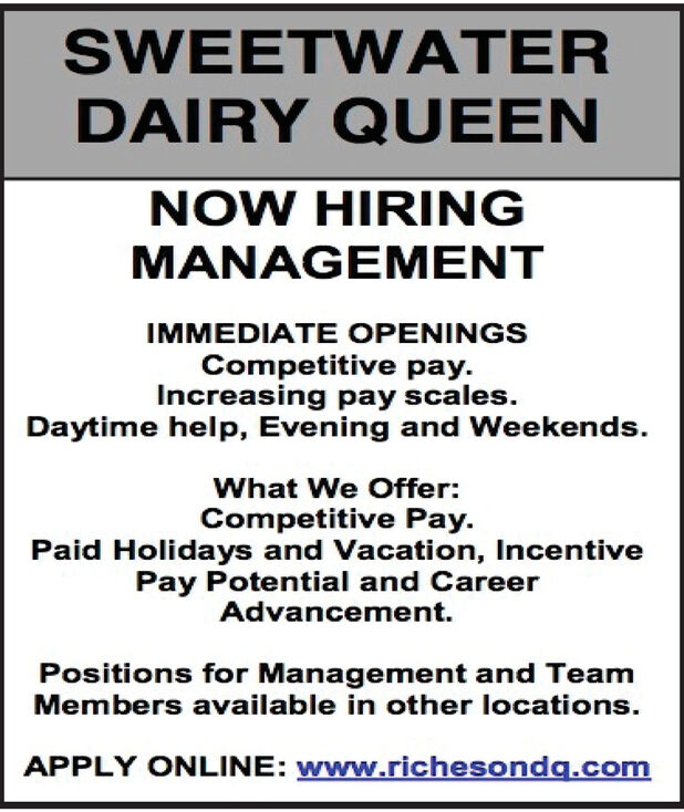 SWEETWATERDAIRY QUEENNOW HIRINGMANAGEMENTIMMEDIATE OPENINGSCompetitive pay.Increasing pay scales.Daytime help, Evening and Weekends.What We Offer:Competitive Pay.Paid Holidays and Vacation, IncentivePay Potential and CareerAdvancement.Positions for Management and TeamMembers available in other locations.APPLY ONLINE: www.richesondq.com SWEETWATER DAIRY QUEEN NOW HIRING MANAGEMENT IMMEDIATE OPENINGS Competitive pay. Increasing pay scales. Daytime help, Evening and Weekends. What We Offer: Competitive Pay. Paid Holidays and Vacation, Incentive Pay Potential and Career Advancement. Positions for Management and Team Members available in other locations. APPLY ONLINE: www.richesondq.com