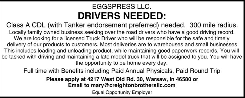 EGGSPRESS LLCDRIVERS NEEDED:Class A CDL (with Tanker endorsement preferred) needed. 300 mile radius.Locally family owned business seeking over the road drivers who have a good driving recordWe are looking for a licensed Truck Driver who will be responsible for the safe and timelydelivery of our products to customers. Most deliveries are to warehouses and small businessesThis includes loading and unloading product, while maintaining good paperwork records. You willbe tasked with driving and maintaining a late model truck that will be assigned to you. You will havethe opportunity to be home every dayFull time with Benefits including Paid Annual Physicals, Paid Round TripPlease apply at 4217 West Old Rd. 30, Warsaw, In 46580 orEmail to mary@creightonbrothersllc.comEqual Opportunity Employer EGGSPRESS LLC DRIVERS NEEDED: Class A CDL (with Tanker endorsement preferred) needed. 300 mile radius. Locally family owned business seeking over the road drivers who have a good driving record We are looking for a licensed Truck Driver who will be responsible for the safe and timely delivery of our products to customers. Most deliveries are to warehouses and small businesses This includes loading and unloading product, while maintaining good paperwork records. You will be tasked with driving and maintaining a late model truck that will be assigned to you. You will have the opportunity to be home every day Full time with Benefits including Paid Annual Physicals, Paid Round Trip Please apply at 4217 West Old Rd. 30, Warsaw, In 46580 or Email to mary@creightonbrothersllc.com Equal Opportunity Employer