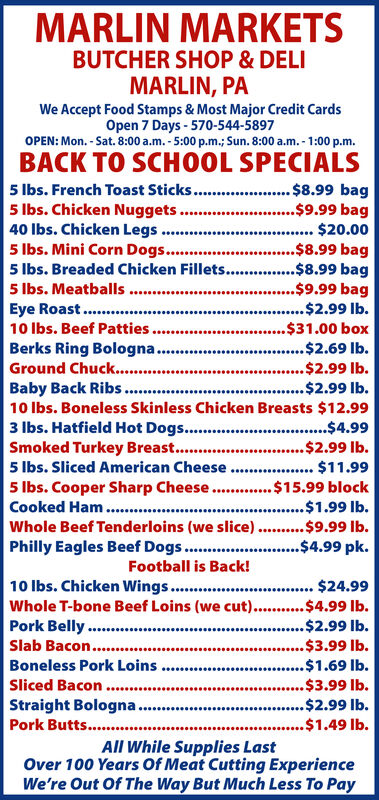 MARLIN MARKETSBUTCHER SHOP & DELIMARLIN, PAWe Accept Food Stamps & Most Major Credit CardsOpen 7 Days-570-544-5897OPEN: Mon.-Sat.8:00 a.m.-5:00 p.m.; Sun. 8:00 a.m. -1:00 p.m.BACK TO SCHOOL SPECIALS5 lbs. French Toast Sticks..5 lbs.Chicken Nuggets.40 lbs.Chicken Legs5 lbs. Mini Corn Dogs....$8.99 bag..$9.99 bag.... $20.00.$8.99 bag.$8.99 bag.$9.99 bag.$2.99 lb..$31.00 box5 lbs. Breaded Chicken Fillets...5 lbs. MeatballsEye Roast.. .10 lbs. Beef Patties.Berks Ring Bologna..Ground Chuck..Baby Back Ribs.10 lbs. Boneless Skinless Chicken Breasts $12.993 lbs. Hatfield Hot Dogs.. $4.99Smoked Turkey Breast....$2.69 lb... ...$2.99 lb....$2.99 lb....$2.99 lb.....5 lbs. Sliced American Cheese...$11.99.$15.99 block$1.99 lb.$9.99 ib..$4.99 pk.5 lbs. Cooper Sharp Cheese..Cooked HamWhole Beef Tenderioins (we slice).Philly Eagles Beef Dogs.Football is Back!10 lbs. Chicken Wings..Whole T-bone Beef Loins (we cut)...Pork Belly ..Slab Bacon....$24.99$4.99 lb..$2.99 lb..$3.99 lb.*.....c..Boneless Pork Loins.$1.69 lb.Sliced Bacon..$3.99 lb.....sStraight Bologna.Pork Butts....$2.99 lb..$1.49 lb.All While Supplies LastOver 100 Years Of Meat Cutting ExperienceWe're Out Of The Way But Much Less To Pay MARLIN MARKETS BUTCHER SHOP & DELI MARLIN, PA We Accept Food Stamps & Most Major Credit Cards Open 7 Days-570-544-5897 OPEN: Mon.-Sat.8:00 a.m.-5:00 p.m.; Sun. 8:00 a.m. -1:00 p.m. BACK TO SCHOOL SPECIALS 5 lbs. French Toast Sticks.. 5 lbs.Chicken Nuggets. 40 lbs.Chicken Legs 5 lbs. Mini Corn Dogs... .$8.99 bag ..$9.99 bag .... $20.00 .$8.99 bag .$8.99 bag .$9.99 bag .$2.99 lb. .$31.00 box 5 lbs. Breaded Chicken Fillets... 5 lbs. Meatballs Eye Roast.. . 10 lbs. Beef Patties. Berks Ring Bologna.. Ground Chuck.. Baby Back Ribs. 10 lbs. Boneless Skinless Chicken Breasts $12.99 3 lbs. Hatfield Hot Dogs.. $4.99 Smoked Turkey Breast... .$2.69 lb ... . ..$2.99 lb. ...$2.99 lb. .. .$2.99 lb. .... 5 lbs. Sliced American Cheese ...$11.99 .$15.99 block $1.99 lb. $9.99 ib. .$4.99 pk. 5 lbs. Cooper Sharp C