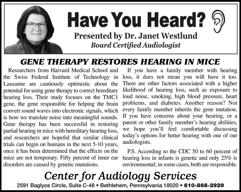 Have You Heard?Presented by Dr. Janet WestlundBoard Certified AudiologistGENE THERAPY RESTORES HEARING IN MICEResearchers from Harvard Medical School andIf you have a family member with hearingthe Swiss Federal Institute of Technology in loss, idoes not mean you wil have it tooLausanne are cautiously optimistic about the There are other factors associated with a higherpotential for using gene therapy to correct hereditary likelihood of hearing loss, such as exposure tohearing loss. Their study focuses on the TMCI loud noise, smoking, high blood pressure, heartgene, the gene responsible for helping the brain problems, and diabetes. Another reason? Notconvert sound waves into electronic signals, which every family member inherits the gene mutationis how we translate noise into meaningful sounds. If you have concerns about your hearing, or aGene therapy has been successful in restoring parent or other family member's hearing abilitiespartial hearing in mice with hereditary hearing loss, weand researchers are hopeful that similar clinical today's options for better hearing with one of ourtrials can begin on humans in the next 5-10 years, audiologistsonce it has been determined that the effects on themice are not temporary. Fifty percent of inner ear hearing loss in infants is genetic and only 25% isdisorders are caused by genetic mutationshope you'll feel comfortable discussingP.S. According to the CDC 50 to 60 percent ofenvironmental; in some cases, both are responsible.Center for Audiology Services2591 Baglyos Circle, Suite C-48 Bethlehem, Pennsylvania 18020610-866-2929 Have You Heard? Presented by Dr. Janet Westlund Board Certified Audiologist GENE THERAPY RESTORES HEARING IN MICE Researchers from Harvard Medical School and If you have a family member with hearing the Swiss Federal Institute of Technology in loss, idoes not mean you wil have it too Lausanne are cautiously optimistic about the There are other factors associated with a higher potential for using gene t