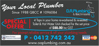 Your Local PlumberO.A.Plumbing&BathroomsSince 1988 QBCC # 10960844 Taps in your home re-washered & re-seatedToilet&Hot Water Unit checked for the set priceof $88.00 Inc GSTSPECIALOFFERFor prompt reliable service & all your plumbing needsP-0412 742 242www.oaplumbing.com.auMaster PlumbersAssociation of QueenslandVISA Maand Your Local Plumber O.A.Plumbing &Bathrooms Since 1988 QBCC # 1096084 4 Taps in your home re-washered & re-seated Toilet&Hot Water Unit checked for the set price of $88.00 Inc GST SPECIAL OFFER For prompt reliable service & all your plumbing needs P-0412 742 242 www.oaplumbing.com.au Master Plumbers Association of Queensland VISA Maand