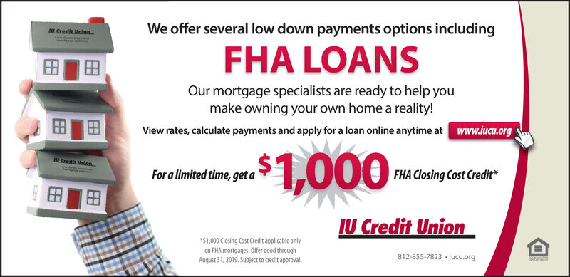 "We offer several low down payments options includingM Sresdit MnienFHA LOANSOur mortgage specialists are ready to help youmake owning your own home a reality!View rates, calculate payments and apply for a loan online anytime at www.iucu.org,$1,000Credit UnionFor a limited time, get aFHA Closing Cost Credit*EBU Credit Union""$1,000 Closing Cost Credit applicable onlyon FHA mortgages. Offer good throughAugust 31, 2019. Subject to credit approval.812-855-7823 iucu.org We offer several low down payments options including M Sresdit Mnien FHA LOANS Our mortgage specialists are ready to help you make owning your own home a reality! View rates, calculate payments and apply for a loan online anytime at www.iucu.org ,$1,000 Credit Union For a limited time, get a FHA Closing Cost Credit* EB U Credit Union ""$1,000 Closing Cost Credit applicable only on FHA mortgages. Offer good through August 31, 2019. Subject to credit approval. 812-855-7823 iucu.org"