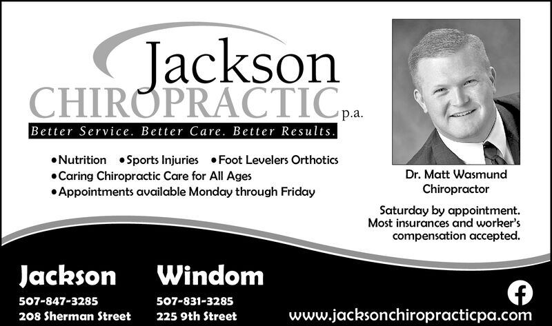 JacksonCHIROPRACTIC P.p.aBetter Service. Better Care. Better ResultsNutrition Sports Injuries Foot Levelers OrtCaring Chiropractic Care for All AgesAppointments available Monday through FridayticsDr. Matt WasmundChiropractorSaturday by appointmentMost insurances and worker'scompensation accepted.JacksonWindom507-847-3285507-831-3285www.jacksonchiropracticpa.com208 Sherman Street225 9th Street Jackson CHIROPRACTIC P. p.a Better Service. Better Care. Better Results Nutrition Sports Injuries Foot Levelers Ort Caring Chiropractic Care for All Ages Appointments available Monday through Friday tics Dr. Matt Wasmund Chiropractor Saturday by appointment Most insurances and worker's compensation accepted. Jackson Windom 507-847-3285 507-831-3285 www.jacksonchiropracticpa.com 208 Sherman Street 225 9th Street