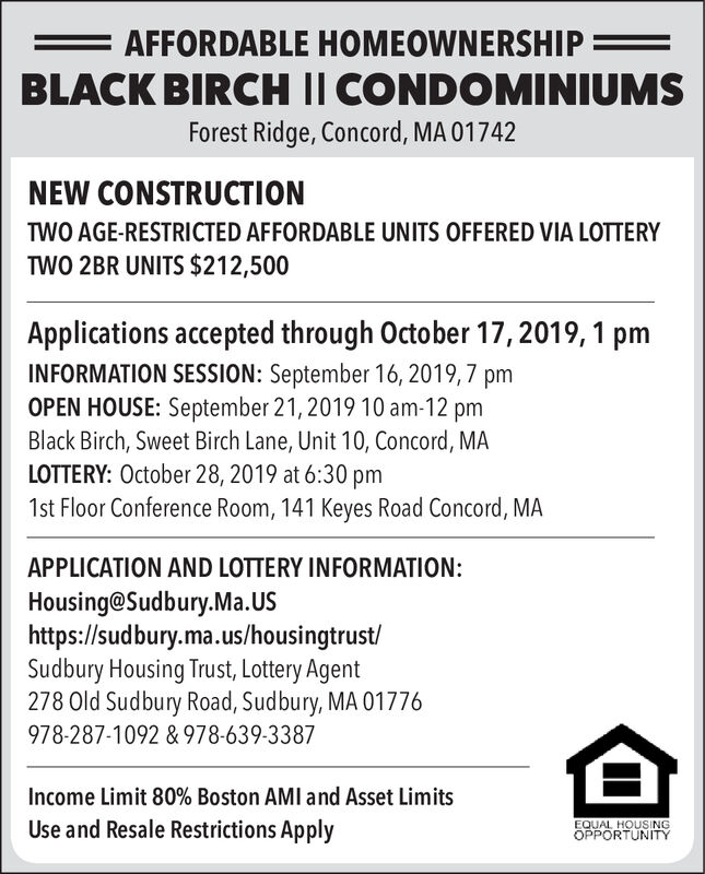 AFFORDABLE HOMEOWNERSHIP=BLACK BIRCH I CONDOMINIUMSForest Ridge, Concord, MA 01742NEW CONSTRUCTIONTWO AGE-RESTRICTED AFFORDABLE UNITS OFFERED VIA LOTTERYTWO 2BR UNITS $212,500Applications accepted through October 17, 2019, 1 pmINFORMATION SESSION: September 16, 2019,7 pmOPEN HOUSE: September 21, 2019 10 am-12 pmBlack Birch, Sweet Birch Lane, Unit 10, Concord, MALOTTERY: October 28, 2019 at 6:30 pm1st Floor Conference Room, 141 Keyes Road Concord, MAAPPLICATION AND LOTTERY INFORMATION:Housing@Sudbury.Ma.UShttps://sudbury.ma.us/housingtrust/Sudbury Housing Trust, Lottery Agent278 Old Sudbury Road, Sudbury, MA 01776978-287-1092 & 978-639-3387Income Limit 80% Boston AMI and Asset LimitsUse and Resale Restrictions ApplyEQUAL HOUSINGOPPORTUNITY AFFORDABLE HOMEOWNERSHIP= BLACK BIRCH I CONDOMINIUMS Forest Ridge, Concord, MA 01742 NEW CONSTRUCTION TWO AGE-RESTRICTED AFFORDABLE UNITS OFFERED VIA LOTTERY TWO 2BR UNITS $212,500 Applications accepted through October 17, 2019, 1 pm INFORMATION SESSION: September 16, 2019,7 pm OPEN HOUSE: September 21, 2019 10 am-12 pm Black Birch, Sweet Birch Lane, Unit 10, Concord, MA LOTTERY: October 28, 2019 at 6:30 pm 1st Floor Conference Room, 141 Keyes Road Concord, MA APPLICATION AND LOTTERY INFORMATION: Housing@Sudbury.Ma.US https://sudbury.ma.us/housingtrust/ Sudbury Housing Trust, Lottery Agent 278 Old Sudbury Road, Sudbury, MA 01776 978-287-1092 & 978-639-3387 Income Limit 80% Boston AMI and Asset Limits Use and Resale Restrictions Apply EQUAL HOUSING OPPORTUNITY