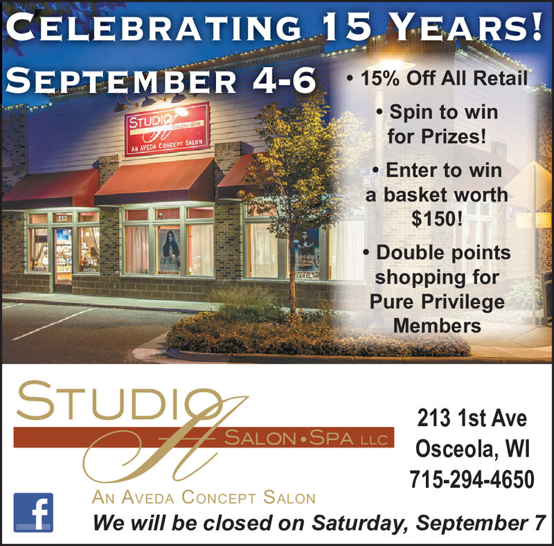 CELEBRATING 15 YEARS!SEPTEMBER 4-615% Off All RetailSpin to winfor Prizes!STUDIOLON-SPAAN AVEDA CONeEPT SALONEnter to winbasket worth$150!213Double pointsshopping forPure PrivilegeEDAVEDMembersSTUDIO213 1st AveSALON SPA LLCOsceola, WI715-294-4650AN AVEDA CONCEPT SALONfWe will be closed on Saturday, September 7 CELEBRATING 15 YEARS! SEPTEMBER 4-6 15% Off All Retail Spin to win for Prizes! STUDIO LON-SPA AN AVEDA CONeEPT SALON Enter to win basket worth $150! 213 Double points shopping for Pure Privilege EDA VED Members STUDIO 213 1st Ave SALON SPA LLC Osceola, WI 715-294-4650 AN AVEDA CONCEPT SALON f We will be closed on Saturday, September 7