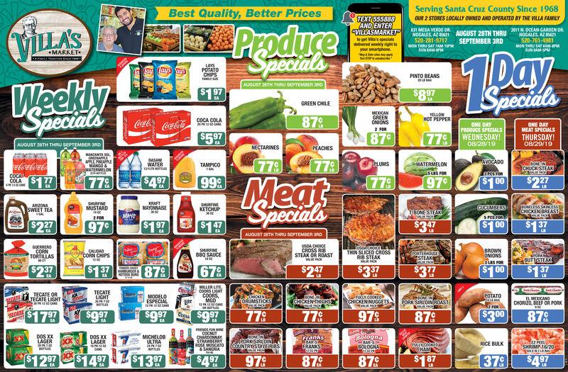 "Serving Santa Cruz County Since 1968Best Quality, Better PricesTEXT555888AND ENTER""VILLASMARKETOUR 2 STORES LOCALLY OWNED AND OPERATED BY THE VILLA FAMILYProduceAUGUST 28TH THRIL 2011 N.0CEAN GARDEN DRNOGALES, AZ 8521631 MESA VERDE DRNOCALES AZ ES21520-281-9717MON THRU SAT TAM SEPTEMBER 3RDVILLA'Stget Va's specialsdelivered weekly right toyour smartphone520-761-4981MON THRU SA 1AM-IPMSpecialsSUN BAMSPsUN SAM-SPMMARKETJAYSPOTATOCHIPSa lay lays aysPINTO BEANSWeeklySpecialsAUGUST 28TH THRU SEPTEMBER 3RDSpeciadls$1 97$8.97GREEN CHILEMEXICANGREENONIONSYELLOWHOT PEPPER87cCocaColCocaCola$5 97COCA COLAONE DAYPRODUCE SPECIALSWEDNESDAY!ONE DAYMEAT SPECIALSTHURSDAY!2 FOR87c77EA08/28/1908/29/19AUGUST 28TH THRU SEPTEMBER 3RDNECTARINESPEACHESDASANWATERt sornes779AVOCADO77.00ONE INCHUCK STEAKUMSWATERMELONsuS FORTAMPICOSCCSFORCOCA$1 77$4 9777.999970$2 27$1 00LALBSpecialsSHURFINEMUSTARDAFTARUONASWEET TEASHURFINEKETCHUPTONLESS SKINLESssCHICKEN BREASTMAYONNAISEeeCUCUMBERSTBONESTEAK1ALMANOS PCSOR2FOR$1 00$1.37$1 97$227$147$3 47970EAAUGUST 28TH THRU SEPTEMBER 3RDusDA CHOICECROSS RIBSTEAK OR ROASTUERREROCORNTORTILLASuspACHOICEsTHIN SLICED CROSSRIB STEAKALUE PACKseSHURFINEBBQ SAUCE:BROWNONIONSgias rOR$1 00CAUDADCORN CHIPSCORTERNOUSESTEAKBUTTSTEAKA C$1 37$2 37679$247$377$1.37$3 37879HAMRGERerMELER LITECOORS LIGHTCOORSMGDCANTECATELIGHTTECATE ORTECATE LIGHTPOTATOMODELOESPECIALt tCACHICKENORUMSTICKSBONEINCHICKENTHGHSFULLY.COOKEOCHICKENINUGGETSEL MEXCANOCHORIZO, BEEF OR PORKPORK SIREDIN ROASTFOR$9 97$300$17 977797799790$9 97879$9 9787¢TECATECOCNUCHARDONNAYSTRAWBERRYROSE MOSCATO& SANGRADOS XxLAGERMICHELOBULTRABolognaBARSDOS XXLAGER20 7 0osBONEINCORKISIRLOINCOUNTRYSTLERIBSiE PACKSFanksEBARSEEZ PEELSHRIMP 16/20RICE BULKLYCOOKEDHAMEERANKSBOLOGNA$12 97$13 97$1 $7379$14 97$4 97$4 97978878790EA Serving Santa Cruz County Since 1968 Best Quality, Better Prices TEXT555888 AND ENTER ""VILLASMARKET OUR 2 STORES LOCALLY OWNED AND OPERATED BY THE VILLA FAMILY Produce AUGUST 28TH THRIL 2011 N.0CEAN GARDEN DR "