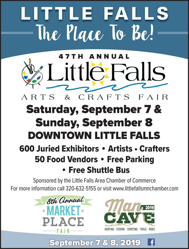LITTLE FALLSThe Place To Be!47 TH ANNUALLittle FallsARTS & CRAFTSFAIRSaturday, September 7 &Sunday, September 8DOWNTOWN LITTLE FALLS600 Juried Exhibitors Artists Crafters50 Food Vendors Free ParkingFree Shuttle BusSponsored by the Little Falls Area Chamber of CommerceFor more information call 320-632-5155 or visit www.littlefallsmnchamber.com8th annualMARKETPLACEmanCAVE2019HUNTING FISHING SPORTING TOOLS MOREFAIRSeptember 7 & 8, 2019f LITTLE FALLS The Place To Be! 47 TH ANNUAL Little Falls ARTS & CRAFTS FAIR Saturday, September 7 & Sunday, September 8 DOWNTOWN LITTLE FALLS 600 Juried Exhibitors Artists Crafters 50 Food Vendors Free Parking Free Shuttle Bus Sponsored by the Little Falls Area Chamber of Commerce For more information call 320-632-5155 or visit www.littlefallsmnchamber.com 8th annual MARKET PLACE man CAVE 2019 HUNTING FISHING SPORTING TOOLS MORE FAIR September 7 & 8, 2019f