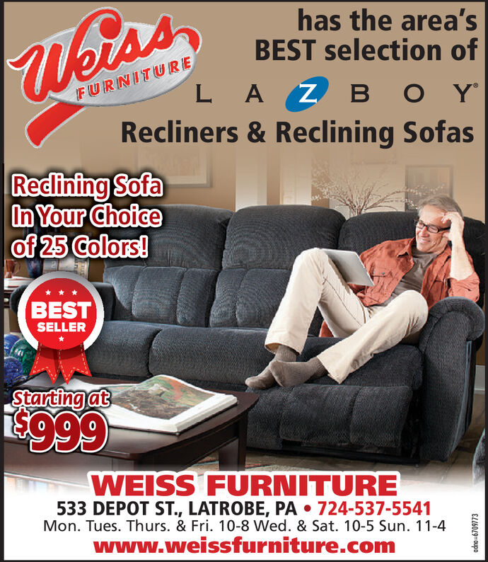 has the area'sBEST selection ofWeiasnZ BOYRecliners & Reclining SofasL AFURNITURERedining SofaIn Your Choiceof 25 Colors!BESTSELLERStarting at$999WEISS FURNITURE533 DEPOT ST., LATROBE, PA 724-537-5541Mon. Tues. Thurs. & Fri. 10-8 Wed. & Sat. 10-5 Sun. 11-4www.weissfurniture.comadno 6709773 has the area's BEST selection of Weiasn Z BOY Recliners & Reclining Sofas L A FURNITURE Redining Sofa In Your Choice of 25 Colors! BEST SELLER Starting at $999 WEISS FURNITURE 533 DEPOT ST., LATROBE, PA 724-537-5541 Mon. Tues. Thurs. & Fri. 10-8 Wed. & Sat. 10-5 Sun. 11-4 www.weissfurniture.com adno 6709773