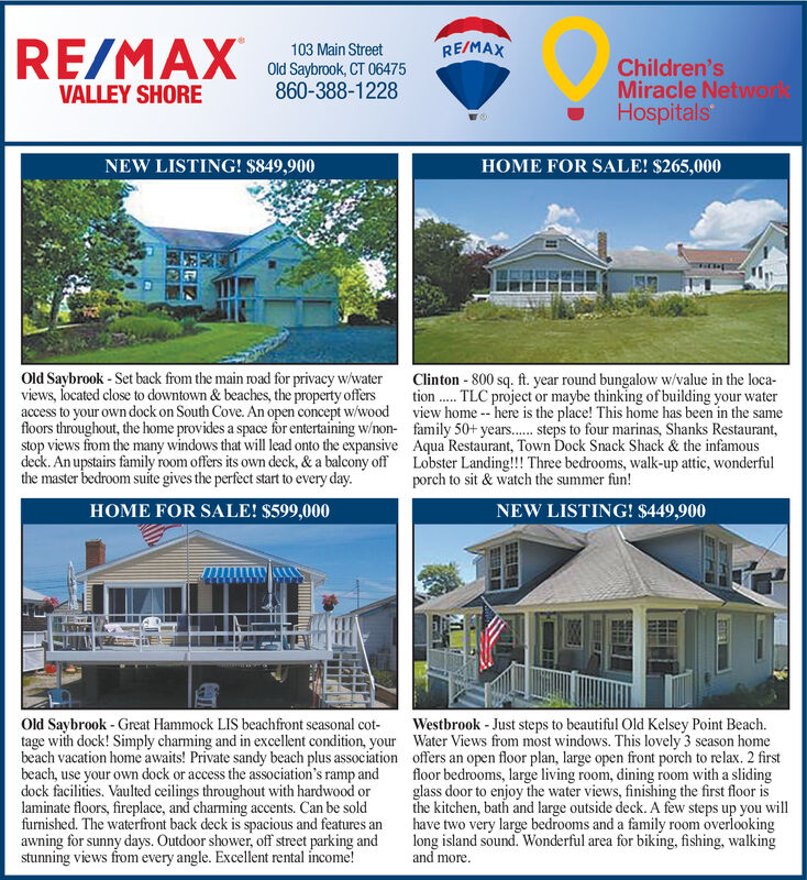 RE/MAXRE/MAX103 Main StreetOld Saybrook, CT 06475860-388-1228Children'sMiracle NetwarkHospitalsVALLEY SHOREHOME FOR SALE! $265,000NEW LISTING! $849,900Clinton 800 sq. ft. year round bungalow w/value in the location.TLC project or maybe thinking ofbuilding your waterview home- here is the place! This home has been in the samefamily 50+ years..... steps to four marinas, Shanks Restaurant,Aqua Restaurant, Town Dock Snack Shack & the infamousLobster Landing!! Three bedrooms, walk-up attic, wonderfulporch to sit & watch the summer fun!Old Saybrook - Set back from the main road for privacy w/waterviews, located close to downtown & beaches, the property offersaccess to your own dock on South Cove. An open concept w/woodfloors throughout, the home provides a space for entertaining w/non-stop views from the many windows that will lead onto the expansivedeck. An upstairs family room offers its own deck, & a balcony offthe master bedroom suite gives the perfect start to every day.HOME FOR SALE! $599,000NEW LISTING! $449,900Westbrook -Just steps to beautiful Old Kelsey Point BeachWater Views from most windows. This lovely 3 season homeoffers an open floor plan, large open front porch to relax. 2 firstfloor bedrooms, large living room, dining room with a slidingglass door to enjoy the water views, finishing the first floor isthe kitchen, bath and large outside deck. A few steps up you willhave two very large bedrooms and a family room overlookinglong island sound. Wonderful area for biking, fishing, walkingand moreOld Saybrook Great Hammock LIS beachfront seasonal cot-tage with dock! Simply charming and in excellent condition, yourbeach vacation home awaits! Private sandy beach plus associationbeach, use your own dock or access the association's ramp anddock facilities. Vaulted ceilings throughout with hardwood orlaminate floors, fireplace, and charming accents. Can be soldfurnished. The waterfront back deck is spacious and features anawning for sunny days. Outdoor shower, off street parking andstunning views from every angle. Excellent rental income! RE/MAX RE/MAX 103 Main Street Old Saybrook, CT 06475 860-388-1228 Children's Miracle Netwark Hospitals VALLEY SHORE HOME FOR SALE! $265,000 NEW LISTING! $849,900 Clinton 800 sq. ft. year round bungalow w/value in the loca tion.TLC project or maybe thinking ofbuilding your water view home- here is the place! This home has been in the same family 50+ years..... steps to four marinas, Shanks Restaurant, Aqua Restaurant, Town Dock Snack Shack & the infamous Lobster Landing!! Three bedrooms, walk-up attic, wonderful porch to sit & watch the summer fun! Old Saybrook - Set back from the main road for privacy w/water views, located close to downtown & beaches, the property offers access to your own dock on South Cove. An open concept w/wood floors throughout, the home provides a space for entertaining w/non- stop views from the many windows that will lead onto the expansive deck. An upstairs family room offers its own deck, & a balcony off the master bedroom suite gives the perfect start to every day. HOME FOR SALE! $599,000 NEW LISTING! $449,900 Westbrook -Just steps to beautiful Old Kelsey Point Beach Water Views from most windows. This lovely 3 season home offers an open floor plan, large open front porch to relax. 2 first floor bedrooms, large living room, dining room with a sliding glass door to enjoy the water views, finishing the first floor is the kitchen, bath and large outside deck. A few steps up you will have two very large bedrooms and a family room overlooking long island sound. Wonderful area for biking, fishing, walking and more Old Saybrook Great Hammock LIS beachfront seasonal cot- tage with dock! Simply charming and in excellent condition, your beach vacation home awaits! Private sandy beach plus association beach, use your own dock or access the association's ramp and dock facilities. Vaulted ceilings throughout with hardwood or laminate floors, fireplace, and charming accents. Can be sold furnished. The waterfront back deck is spacious and features an awning for sunny days. Outdoor shower, off street parking and stunning views from every angle. Excellent rental income!