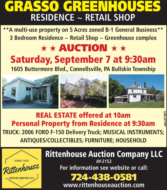 GRASSO GREENHOUSESRESIDENCE RETAIL SHOP**A multi-use property on 5 Acres zoned B-1 General Business**3 Bedroom Residence Retail Shop Greenhouse complexAUCTIONSaturday, September 7 at 9:30am1605 Buttermore Blvd., Connellsville, PA Bullskin TownshipREAL ESTATE offered at 10amPersonal Property from Residence at 9:30amTRUCK: 2006 FORD F-150 Delivery Truck; MUSICAL INSTRUMENTS;ANTIQUES/COLLECTIBLES; FURNITURE; HOUSEHOLDRittenhouse Auction Company LLCSINCE 1955-AY-2152For information see website or call:Rittenhouse724-438-0581AUCTION COMPANY LLCwww.rittenhouseauction.comadno-6713874 GRASSO GREENHOUSES RESIDENCE RETAIL SHOP **A multi-use property on 5 Acres zoned B-1 General Business** 3 Bedroom Residence Retail Shop Greenhouse complex AUCTION Saturday, September 7 at 9:30am 1605 Buttermore Blvd., Connellsville, PA Bullskin Township REAL ESTATE offered at 10am Personal Property from Residence at 9:30am TRUCK: 2006 FORD F-150 Delivery Truck; MUSICAL INSTRUMENTS; ANTIQUES/COLLECTIBLES; FURNITURE; HOUSEHOLD Rittenhouse Auction Company LLC SINCE 1955- AY-2152 For information see website or call: Rittenhouse 724-438-0581 AUCTION COMPANY LLC www.rittenhouseauction.com adno-6713874