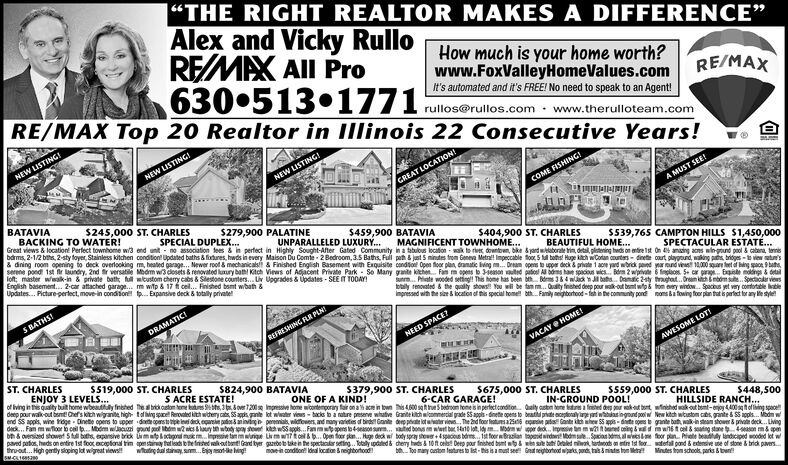 """THE RIGHT REALTOR MAKES A DIFFERENCE""Alex and Vicky RulloREMAX All Pro630 513.1771How much is your home worth?www.FoxValleyHomeValues.comRE/MAX Top 20 Realtor in Illinois 22 Consecutive Years!RE/MAXIt's automated and it's FREE! No need to speak to an Agentrullos@rullos.com www.therulloteam.comNEW LISTING!NEW LISTING!NEW LISTINGGREAT LOCATION?COME FISHINGBATAVIABACKING TO WATER!Great views&location Perfect townhome w3 end unit no association fees & in perfect in Highly Sought-After Gated Community in a tabulbus location wak to rie downtoen, bke &yard waborate trin, detal plistening heds on entire 1st On 4 aning acns win-gound pool&cabena tenisbdrms, 2-1/2 bh, 2-sty foyer, Stainless kitchen condition! Updated baths &fixtunes, hwds in every Maisen Du Comie 2 Bedroom,3.5 Baths, Fuli path&jst S minutes from Geneva Metra! Impeccable oo 5 tll boths Huge ktch wContan oounters-dinete court playgund, waking ps bridges-to wiew atus& dining room opening to deck overlooking m, heated garage. Newer rood & mechanicals& Finished English Basement with Exquisite condto Open oor plan, dramatic Iving m..Oream opens to upper deck&private 1 ace yad wbrick paed yar ound ves 10,000qare t of bing space 9 basserene pond 1st r undry, 2nd r versatle Modm w3 cdosets&renovated luury bat Ktch Views of Adacent Private Park So Many gte kihen Fa m ops to 31eon uted pa All bs hae spacous wies.. Bm 2 wve6plos S car prage Eie mongs&detaillot master wwalk-in& private bath full wtustom chery cabs&Slestone counters... Uv Upgrades& Updates-SEE IT TOOAYEnglish basement... 2-car attached garage... m witp & 17 cel.. Finished bsmt wbath&Updates... Picture-perlect, move-in condition tp.. Expansive deck &totally privateA MUST SEE!$245,000 ST. CHARLES$279,900 PALATINESPECIAL DUPLEX.$459,900 BATAVIAUNPARALLELED LUXURY...$404,900 ST. CHARLESMAGNIFICENT TOWNHOME...S539,765 CAMPTON HILLS $1,450,000BEAUTIFUL HOME...SPECTACULAR ESTATE...um.. Priate wooded seting! This home has been b Bs3&4 wcl bat.. Damtic 2sty trghat...Oream ich&bm sute. Speclr viewsoy renoated&the quality shows You wll be tam m.. Qulity fnished deep pour walk-out bent wp&fom vry window. Spacbus yet very comtortable llempressed with the size&location of this special home bth. Famly neghbortood-fsh in he community pond oms &afowing foor pan that spafect for any Me stylesS BATHSDRAMATICREFRESHING FLR PLNNEED SPACE?VACAY @ HOME!ST. CHARLESAWESOME LOT!S519,000 ST. CHARLESENJOY 3 LEVELS...of living in this quality buit home wbeautfuly finhed The abrikcutom oe otures ,3t&over 7200 s Impressive home wcotemporay fair on a % ace in town his4600 sqebedroom home is in perfecticandition aly castm ene tr a freed de r akout bontwinhed wak out bomt-enoy4400sof ing spacedep pourwalk-out bmt Chef's kitch wigrante high tofing spce Renovaled kith wihery cats S5appls gane lot wter views-tacs to a nature presenve whative Grante kich wmmercial grade SS apps dinete opens to beatl prite cepionaly e rd wasingound poolw New ktch wtustom cabs, grante& SS agpls.. Modm wend SS appls, wine toge Dinete opens to upper dopstoe dek eare pas&anining peremals, wildowers, and manyaetes df bird Gan ap lot ie. The 2nd foer featusa e Gant kih he SSpps-te opes gante buth, wak-in steam shower&priv deck... Lvingdeck.. Fam mwfoor to ceil t. Mdm wlJac nd bm s&urywoy y khwSapps. Fa mps to4seasn su ad bons w b 4t0 lot,yM p dekInpsive n mwtnet ong&w wn6t cel&soang stane 4ason m&pbh&oversied showet $ tll bths epansive brick mp&ctgonal mm e tinmwniqe Li m wTtcl&. Open foor pln.. Hage deck w body spray shower+spacous bdrs.. ti foor Bralan topdwd odmsSpcia ms alwsfoor pn ate bealy lndcaped wooded lot wpaved pation, heds on entire 1st foor oxceptional tim apenstairy thetis the fristed otbnt Grand byer gazebeto take in the spectacalar setin.Totaly updated & chemy hds&10 ft cels Deep pour finished bmt w&wns bth Debled mi tardods onnte 1st foowteal pond&extensive ue of stone &brick paversthrout.. Hgh gently sloping lot wigreat wiews!SM-CL1680S ACRE ESTATE,900 BATAVIAS379,900 ST. CHARLESONE OF A KIND!$675,000 ST. CHARLES6-CAR GARAGE!S559,000 ST. CHARLESIN-GROUND POOL!$448,500HILLSIDE RANCH...wdin dal staiaysum..Eyo-eingmoein condton ldeal location&neighborhoodbToo mary oustom teatures to list-this is amust see Gnat negtbortod wspand tais&mints ton erMnutes from schools, parks &town ""THE RIGHT REALTOR MAKES A DIFFERENCE"" Alex and Vicky Rullo REMAX All Pro 630 513.1771 How much is your home worth? www.FoxValleyHomeValues.com RE/MAX Top 20 Realtor in Illinois 22 Consecutive Years! RE/MAX It's automated and it's FREE! No need to speak to an Agent rullos@rullos.com www.therulloteam.com NEW LISTING! NEW LISTING! NEW LISTING GREAT LOCATION? COME FISHING BATAVIA BACKING TO WATER! Great views&location Perfect townhome w3 end unit no association fees & in perfect in Highly Sought-After Gated Community in a tabulbus location wak to rie downtoen, bke &yard waborate trin, detal plistening heds on entire 1st On 4 aning acns win-gound pool&cabena tenis bdrms, 2-1/2 bh, 2-sty foyer, Stainless kitchen condition! Updated baths &fixtunes, hwds in every Maisen Du Comie 2 Bedroom,3.5 Baths, Fuli path&jst S minutes from Geneva Metra! Impeccable oo 5 tll boths Huge ktch wContan oounters-dinete court playgund, waking ps bridges-to wiew atus & dining room opening to deck overlooking m, heated garage. Newer rood & mechanicals& Finished English Basement with Exquisite condto Open oor plan, dramatic Iving m..Oream opens to upper deck&private 1 ace yad wbrick paed yar ound ves 10,000qare t of bing space 9 bas serene pond 1st r undry, 2nd r versatle Modm w3 cdosets&renovated luury bat Ktch Views of Adacent Private Park So Many gte kihen Fa m ops to 31eon uted pa All bs hae spacous wies.. Bm 2 wve6plos S car prage Eie mongs&detail lot master wwalk-in& private bath full wtustom chery cabs&Slestone counters... Uv Upgrades& Updates-SEE IT TOOAY English basement... 2-car attached garage... m witp & 17 cel.. Finished bsmt wbath& Updates... Picture-perlect, move-in condition tp.. Expansive deck &totally private A MUST SEE! $245,000 ST. CHARLES $279,900 PALATINE SPECIAL DUPLEX. $459,900 BATAVIA UNPARALLELED LUXURY... $404,900 ST. CHARLES MAGNIFICENT TOWNHOME... S539,765 CAMPTON HILLS $1,450,000 BEAUTIFUL HOME... SPECTACULAR ESTATE... um.. Priate wooded seting! This home has been b Bs3&4 wcl bat.. Damtic 2sty trghat...Oream ich&bm sute. Speclr views oy renoated&the quality shows You wll be tam m.. Qulity fnished deep pour walk-out bent wp&fom vry window. Spacbus yet very comtortable lle mpressed with the size&location of this special home bth. Famly neghbortood-fsh in he community pond oms &afowing foor pan that spafect for any Me styles S BATHS DRAMATIC REFRESHING FLR PLN NEED SPACE? VACAY @ HOME! ST. CHARLES AWESOME LOT! S519,000 ST. CHARLES ENJOY 3 LEVELS... of living in this quality buit home wbeautfuly finhed The abrikcutom oe otures ,3t&over 7200 s Impressive home wcotemporay fair on a % ace in town his4600 sqebedroom home is in perfecticandition aly castm ene tr a freed de r akout bontwinhed wak out bomt-enoy4400sof ing space dep pourwalk-out bmt Chef's kitch wigrante high tofing spce Renovaled kith wihery cats S5appls gane lot wter views-tacs to a nature presenve whative Grante kich wmmercial grade SS apps dinete opens to beatl prite cepionaly e rd wasingound poolw New ktch wtustom cabs, grante& SS agpls.. Modm w end SS appls, wine toge Dinete opens to upper dopstoe dek eare pas&anining peremals, wildowers, and manyaetes df bird Gan ap lot ie. The 2nd foer featusa e Gant kih he SSpps-te opes gante buth, wak-in steam shower&priv deck... Lving deck.. Fam mwfoor to ceil t. Mdm wlJac nd bm s&urywoy y khwSapps. Fa mps to4seasn su ad bons w b 4t0 lot,yM p dekInpsive n mwtnet ong&w wn6t cel&soang stane 4ason m&p bh&oversied showet $ tll bths epansive brick mp&ctgonal mm e tinmwniqe Li m wTtcl&. Open foor pln.. Hage deck w body spray shower+spacous bdrs.. ti foor Bralan topdwd odmsSpcia ms alwsfoor pn ate bealy lndcaped wooded lot w paved pation, heds on entire 1st foor oxceptional tim apenstairy thetis the fristed otbnt Grand byer gazebeto take in the spectacalar setin.Totaly updated & chemy hds&10 ft cels Deep pour finished bmt w&wns bth Debled mi tardods onnte 1st foowteal pond&extensive ue of stone &brick pavers throut.. Hgh gently sloping lot wigreat wiews! SM-CL1680 S ACRE ESTATE,900 BATAVIA S379,900 ST. CHARLES ONE OF A KIND! $675,000 ST. CHARLES 6-CAR GARAGE! S559,000 ST. CHARLES IN-GROUND POOL! $448,500 HILLSIDE RANCH... wdin dal staiaysum..Eyo-eing moein condton ldeal location&neighborhood bToo mary oustom teatures to list-this is amust see Gnat negtbortod wspand tais&mints ton er Mnutes from schools, parks &town"