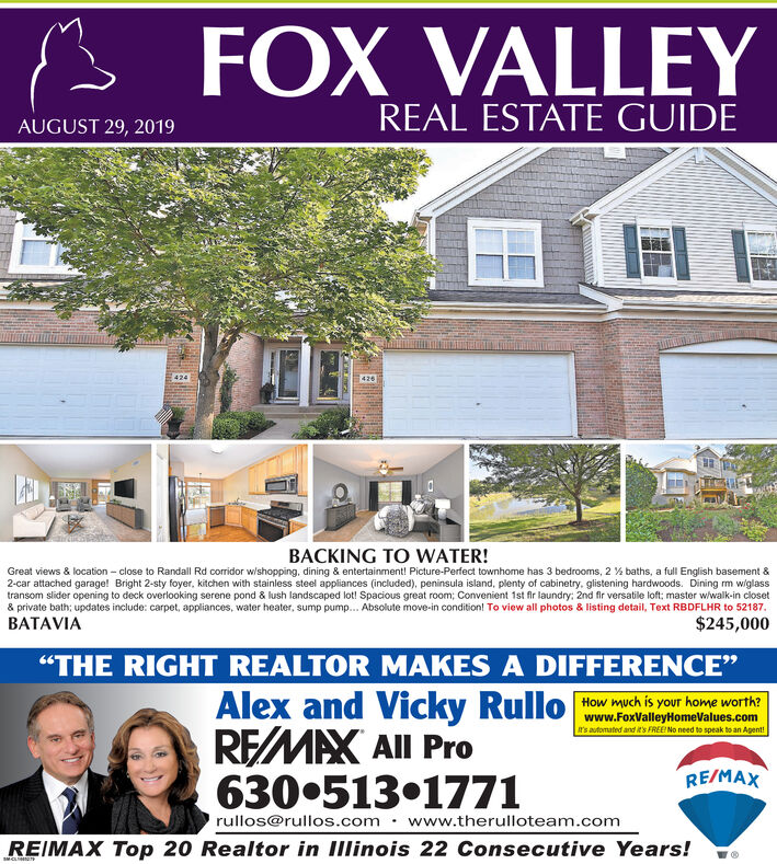 """FOX VALLEYREAL ESTATE GUIDEAUGUST 29, 2019426424BACKING TO WATER!Great views & location close to Randall Rd corridor wishopping, dining & entertainment! Picture-Perfect townhome has 3 bedrooms, 2 % baths , a full English basement &2-car attached garage! Bright 2-sty foyer, kitchen with stainless steel appliances (included), peninsula island, plenty of cabinetry, glistening hardwoods. Dining m wiglasstransom slider opening to deck overlooking serene pond & lush landscaped lot! Spacious great room; Convenient 1st fir laundry: 2nd fir versatile loft; master w/walk-in closet& private bath; updates include: carpet, appliances, water heater, sump pump.. Absolute move-in condition! To view all photos & listing detail, Text RBDFLHR to 52187BATAVIA$245,000""""THE RIGHT REALTOR MAKES A DIFFERENCE""""Alex and Vicky RulloREMAX All Pro630.513.1771How much is your home worth?www.FoxValleyHomeValues.com's automated and it's FREE! No need to speak to an Agent!RE/MAXrullos@rullos.com www.therulloteam.comREIMAX Top 20 Realtor in IIlinois 22 Consecutive Years!04 FOX VALLEY REAL ESTATE GUIDE AUGUST 29, 2019 426 424 BACKING TO WATER! Great views & location close to Randall Rd corridor wishopping, dining & entertainment! Picture-Perfect townhome has 3 bedrooms, 2 % baths , a full English basement & 2-car attached garage! Bright 2-sty foyer, kitchen with stainless steel appliances (included), peninsula island, plenty of cabinetry, glistening hardwoods. Dining m wiglass transom slider opening to deck overlooking serene pond & lush landscaped lot! Spacious great room; Convenient 1st fir laundry: 2nd fir versatile loft; master w/walk-in closet & private bath; updates include: carpet, appliances, water heater, sump pump.. Absolute move-in condition! To view all photos & listing detail, Text RBDFLHR to 52187 BATAVIA $245,000 """"THE RIGHT REALTOR MAKES A DIFFERENCE"""" Alex and Vicky Rullo REMAX All Pro 630.513.1771 How much is your home worth? www.FoxValleyHomeValues.com 's automated and it's FREE! No ne"""