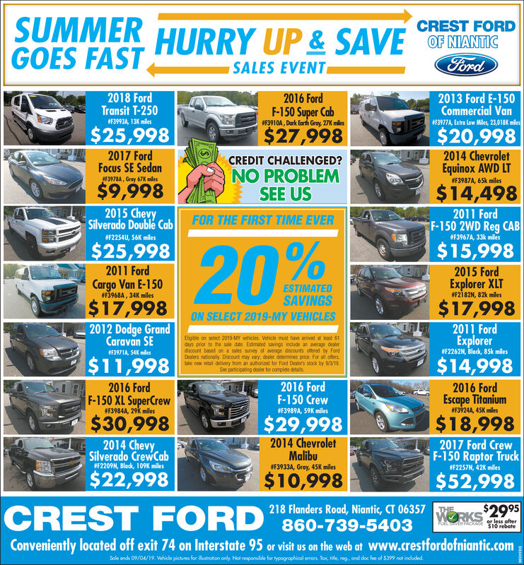 SUMMER HURRY UP& SAVEGOES FASTCREST FORDOF NIANTICFordSALES EVENT2013 Ford E-150Commercial VanF3977A, Extra Low Miles, 23,018K miles2018 FordTransit T-2502016 FordF-150 Super Cab#3910A, Dark Earh Gray, 27K miles#F39934, 13K miles$27,998$20,998$25,9982017 FordFocus SE Sedan2014 ChevroletCREDIT CHALLENGED?Equinox AWD LT# F3987A , 65k milesNO PROBLEMSEE US#F3978A, Gray 67K mles$9,998$14,4982015 ChevySilverado Double Cab2011 FordF-150 2WD Reg CAB#F3967A , 33k milesFOR THE FIRST TIME EVERF2254U, 56K miles$15,998$25,99820%2011 Ford2015 FordExplorer XLTF2182N, 82k milesCargo Van E-150ESTIMATED#F3968A, 34K milesSAVINGS$17,998$17,998ON SELECT 2019-MY VEHICLES2012 Dodge GrandCaravan SE2011 FordExplorer#F2262N, Black, 85k milesEigble on select 2019-MY vehicles Vehicle must have antived at least 61days prior to the sale date Estimated savings indlude an average dealendiscount based on a sales survey of average discousts ofered by FordDealers nationaly. Discount may vary dealer determines price. For all offerstake new setail delivery from an authorized tor Ford Dealer's stock by 9/3/19.See participating dealer tor complete details#F3971A, 54K miles$11,998$14,9982016 FordF-150 Crew2016 Ford2016 FordEscape Titanium# F3924A , 45KmilesF-150 XL SuperCrew#F3984A, 29K miles#F3989A, 59K miles$30,998$18,998$29,9982014 Chevy2014 ChevroletMalibu2017 Ford CrewF-150 Raptor Truck#F2257N, 42K milesSilverado CrewCab#F2209N, Black, 109K miles#F3933A, Gray, 45K miles$10,998$22,998$52,998218 Flanders Road, Niantic, CT 06357CREST FORDKS $2995THEFUEL SERPicos or less after$10 rebate860-739-5403Conveniently located off exit 74 on Interstate 95 or visit us on the web at Www.crestfordofniantic.comSole ends 0P/04/19 Vehide picures for ilustration only Not reponsible for typogrophical erors. Tax, tile, reg. ond doc fe f $399 not induded SUMMER HURRY UP& SAVE GOES FAST CREST FORD OF NIANTIC Ford SALES EVENT 2013 Ford E-150 Commercial Van F3977A, Extra Low Miles, 23,018K miles 2018 Ford Transit T-250 2016 