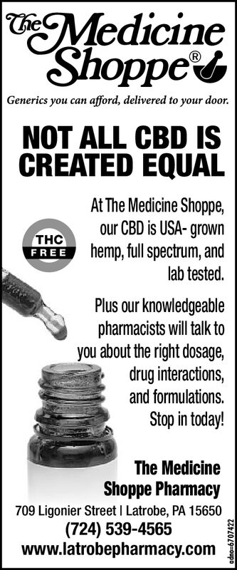 MedicineShoppesCheGenerics you can afford, delivered to your door.NOT ALL CBD ISCREATED EQUALAt The Medicine Shoppe,our CBD is USA-grownhemp, full spectrum, andlab tested.THCFREEPlus our knowledgeablepharmacists will talk toyou about the right dosage,drug interactions,and formulations.Stop in today!The MedicineShoppe Pharmacy709 Ligonier Street I Latrobe, PA 15650(724) 539-4565www.latrobepharmacy.comadno-6707422 Medicine Shoppes Che Generics you can afford, delivered to your door. NOT ALL CBD IS CREATED EQUAL At The Medicine Shoppe, our CBD is USA-grown hemp, full spectrum, and lab tested. THC FREE Plus our knowledgeable pharmacists will talk to you about the right dosage, drug interactions, and formulations. Stop in today! The Medicine Shoppe Pharmacy 709 Ligonier Street I Latrobe, PA 15650 (724) 539-4565 www.latrobepharmacy.com adno-6707422