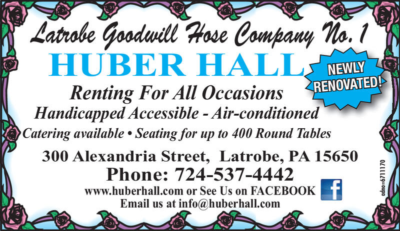 Latrobe Goodwill Hose Company No. 1HUBER HALL WEWLYRENOVATED!Renting For All OccasionsHandicapped Accessible - Air-conditionedCatering available Seating for up to 400 Round Tables300 Alexandria Street, Latrobe, PA 15650Phone: 724-537-4442www.huberhall.com or See Us on FACEBOOKEmail us at info@huberhall.comadno-6711170 Latrobe Goodwill Hose Company No. 1 HUBER HALL WEWLY RENOVATED! Renting For All Occasions Handicapped Accessible - Air-conditioned Catering available Seating for up to 400 Round Tables 300 Alexandria Street, Latrobe, PA 15650 Phone: 724-537-4442 www.huberhall.com or See Us on FACEBOOK Email us at info@huberhall.com adno-6711170