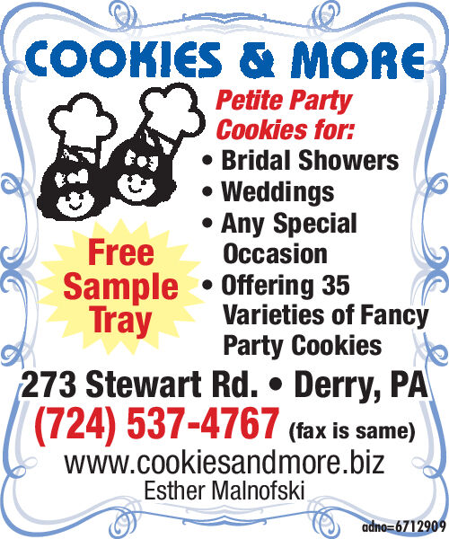 COOKIES & MOREPetite PartyCookies for:Bridal ShowersWeddingsAny SpecialOccasionFreeSample Offering 35TrayVarieties of FancyParty Cookies273 Stewart Rd. Derry, PA(724) 537-4767 (fax is same)www.cookiesandmore.bizEsther Malnofskiadno 6712909 COOKIES & MORE Petite Party Cookies for: Bridal Showers Weddings Any Special Occasion Free Sample Offering 35 Tray Varieties of Fancy Party Cookies 273 Stewart Rd. Derry, PA (724) 537-4767 (fax is same) www.cookiesandmore.biz Esther Malnofski adno 6712909