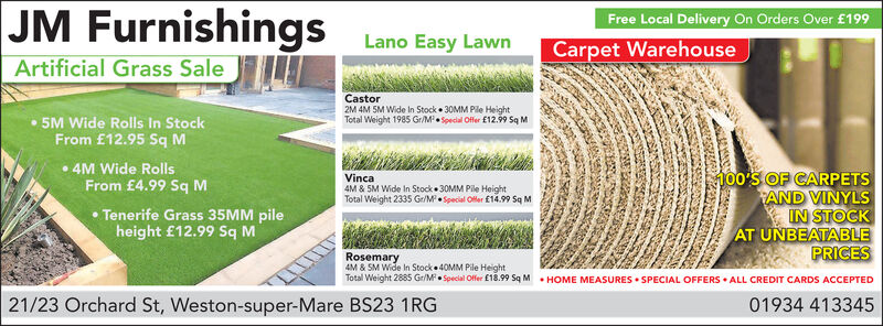 JM FurnishingsFree Local Delivery On Orders Over £199Lano Easy LawnCarpet WarehouseArtificial Grass SaleCastor2M 4M 5M Wide In Stock 30MM Ple HeightTotal Weight 1985 Gr/M Special Offer E12.99 Sq M5M Wide Rolls In StockFrom £12.95 Sq M4M Wide Rolls100'S OF CARPETSAND VINYLSIN STOCKAT UNBEATABLEPRICESVincaFrom £4.99 Sq M4M & 5M Wide In Stock 30MM Pile HeightTotal Weight 2335 Gr/M Special Ofler £14.99 Sq MTenerife Grass 35MM pileheight £12.99 Sq MRosemary4M &SM Wide In Stock 40MM Pile HeightTotal Weight 2885 Gr/M Special Offer £18.99 Sq MHOME MEASURES SPECIAL OFFERS ALL CREDIT CARDS ACCEPTED21/23 Orchard St, Weston-super-Mare BS23 1RG01934 413345 JM Furnishings Free Local Delivery On Orders Over £199 Lano Easy Lawn Carpet Warehouse Artificial Grass Sale Castor 2M 4M 5M Wide In Stock 30MM Ple Height Total Weight 1985 Gr/M Special Offer E12.99 Sq M 5M Wide Rolls In Stock From £12.95 Sq M 4M Wide Rolls 100'S OF CARPETS AND VINYLS IN STOCK AT UNBEATABLE PRICES Vinca From £4.99 Sq M 4M & 5M Wide In Stock 30MM Pile Height Total Weight 2335 Gr/M Special Ofler £14.99 Sq M Tenerife Grass 35MM pile height £12.99 Sq M Rosemary 4M &SM Wide In Stock 40MM Pile Height Total Weight 2885 Gr/M Special Offer £18.99 Sq M HOME MEASURES SPECIAL OFFERS ALL CREDIT CARDS ACCEPTED 21/23 Orchard St, Weston-super-Mare BS23 1RG 01934 413345