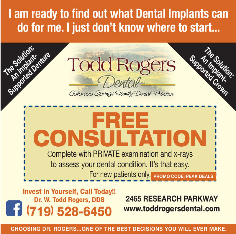 I am ready to find out what Dental Implants cando for me. I just don't know where to start...The SolutAn Implant-Todd RogersDentalSupported CrownColorado Springs amily Dental PractioeFREECONSULTATIONComplete with PRIVATE examination and x-raysto assess your dental condition. It's that easy.For new patients only. PROMO CODE: PEAK DEALSInvest In Yourself, Call Today!!Dr. W. Todd Rogers, DDS2465 RESEARCH PARKWAY(719) 528-6450 www.toddrogersdental.comCHOOSING DR. ROGERS...ONE OF THE BEST DECISIONS YOU WILL EVER MAKE.The Solution:An Implant-Supported Denture I am ready to find out what Dental Implants can do for me. I just don't know where to start... The Solut An Implant- Todd Rogers Dental Supported Crown Colorado Springs amily Dental Practioe FREE CONSULTATION Complete with PRIVATE examination and x-rays to assess your dental condition. It's that easy. For new patients only. PROMO CODE: PEAK DEALS Invest In Yourself, Call Today!! Dr. W. Todd Rogers, DDS 2465 RESEARCH PARKWAY (719) 528-6450 www.toddrogersdental.com CHOOSING DR. ROGERS...ONE OF THE BEST DECISIONS YOU WILL EVER MAKE. The Solution: An Implant- Supported Denture
