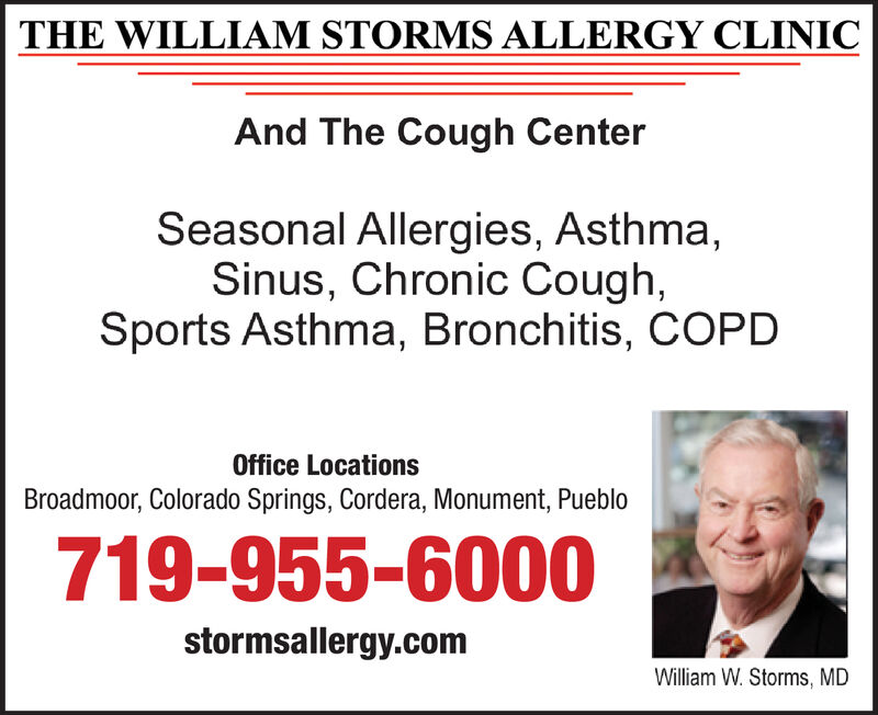 THE WILLIAM STORMS ALLERGY CLINICAnd The Cough CenterSeasonal Allergies, Asthma,Sinus, Chronic Cough,Sports Asthma, Bronchitis, COPDOffice LocationsBroadmoor, Colorado Springs, Cordera, Monument, Pueblo719-955-6000stormsallergy.comWilliam W. Storms, MD THE WILLIAM STORMS ALLERGY CLINIC And The Cough Center Seasonal Allergies, Asthma, Sinus, Chronic Cough, Sports Asthma, Bronchitis, COPD Office Locations Broadmoor, Colorado Springs, Cordera, Monument, Pueblo 719-955-6000 stormsallergy.com William W. Storms, MD