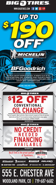 """BIG TIRESwww.BIGOTIRES.COMUP TO$190OFFMICHELIN&BFGoodrichTiresMICHELIN AND BF GOODRICH $70 MAIL IN REBATE PLUS UP To$120 IN ADDITIONAL MAIL IN REBATES USING YOUR BIGO CREDITCARD OFFER VALID ON MICHELIN & BFGoodrich CONSUMER LINESAUGUST 26TH-SEPTEMBER 22NDACTUAL TIRES NOT SHOWBIGDTIRES$12 OFFCONVENTIONALOIL CHANGE""""Up to 5 quarts Most vehicles. Must present coupon at time of service.aid only at Big 0 Tires locations below Restrictions may applySee dealer for details EXPIRES 9/30/9www.is.comBIGDTIRESNO CREDITNEEDEDFINANCINGAVAILABLEww.soiBig O Tires is the proud sponsor WORLD SERIESof Bandimere...PRO MCDUNIROYAL FALKEDBFGoodrichaICHELINSUMITOMO TMRE GOOD YEAR HAMA TRES DUNLOP555 E. CHESTER AVE719-687-6682WOODLAND PARK, CO BIG TIRES www.BIGOTIRES.COM UP TO $190 OFF MICHELIN & BFGoodrich Tires MICHELIN AND BF GOODRICH $70 MAIL IN REBATE PLUS UP To $120 IN ADDITIONAL MAIL IN REBATES USING YOUR BIGO CREDIT CARD OFFER VALID ON MICHELIN & BFGoodrich CONSUMER LINES AUGUST 26TH-SEPTEMBER 22ND ACTUAL TIRES NOT SHOW BIGDTIRES $12 OFF CONVENTIONAL OIL CHANGE """"Up to 5 quarts Most vehicles. Must present coupon at time of service. aid only at Big 0 Tires locations below Restrictions may apply See dealer for details EXPIRES 9/30/9 www.is.com BIGDTIRES NO CREDIT NEEDED FINANCING AVAILABLE ww.soi Big O Tires is the proud sponsor WORLD SERIES of Bandimere... PRO MCD UNIROYAL FALKED BFGoodrich aICHELIN SUMITOMO TMRE GOOD YEAR HAMA TRES DUNLOP 555 E. CHESTER AVE 719-687-6682 WOODLAND PARK, CO"""