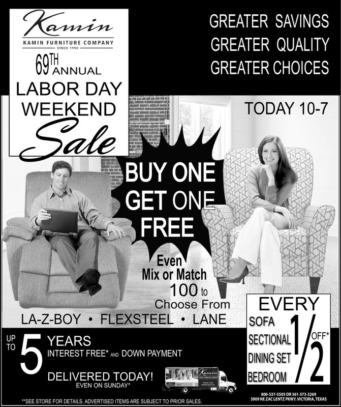 """KaminGREATER SAVINGSGREATER QUALITYKAMIN FURNITURE COMPANYSINCE 195069PAMGREATER CHOICESANNUALLABOR DAYTODAY 10-7WEEKENDSaleBUY ONEGET ONEFREEEvenMix or Match100 toChoose FromFLEXSTEEL. LANEEVERY