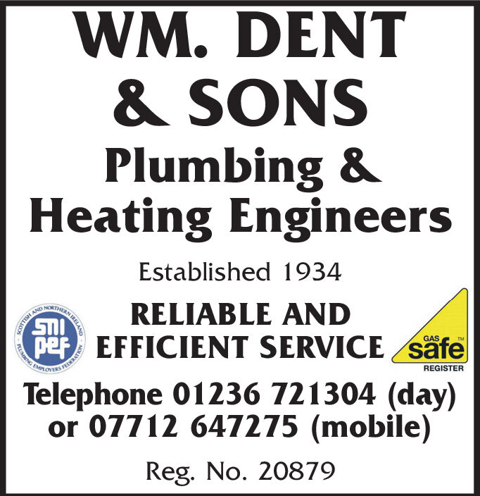 WM. DENT& SONSPlumbing &Heating EngineersEstablished 1934RELIABLE ANDpef EFFICIENT SERVICE säfeGASFEDEREGISTERTelephone 01236 721304 (day)or 07712 647275 (mobile)Reg. No. 20879PLUMNG WM. DENT & SONS Plumbing & Heating Engineers Established 1934 RELIABLE AND pef EFFICIENT SERVICE säfe GAS FEDE REGISTER Telephone 01236 721304 (day) or 07712 647275 (mobile) Reg. No. 20879 PLUMNG