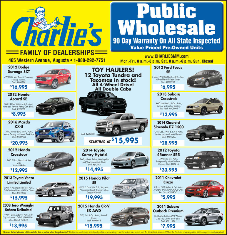 PublicWholesaleCharlie's90 Day Warranty On All State InspectedValue Priced Pre-Owned Units=FAMILY OF DEALERSHIPS=www.CHARLIESMM.com465 Western Avenue, Augusta 1-888-292-7751Mon.-Fri. 8 a.m.-8 p.m. Sat. 8 a.m.-6 p.m. Sun. Closed2012 DodgeDurango SXT2015 NissanSentra SRTOY HAULERS!12 Toyota Tundra andTacomas in stock!All 4-Wheel Drive!All Double Cabs4WD SU, V6, Auto,7 PossengerSeating, Moroon.Stock #K0051AWD, 4 Door Sedon, 4 Cyl, Auto,a Great Valuel Blue.Stock N9233A$16,995$12,4952013 SubaruCrosstrek2013 HyundaiElantra GTAWD Hatchbock, 4 Cy, Auto,Sunroof and Leather SeotingTon Stock #WC90055 Door Hatchbock, 1.8L 4 Cyl5 Speed, Shorp RideWhe. Stock #WH9034$7,995$13,9952015 Kia Sorento2014 ChevroletSilverado LTZ 1500LXCrew Cab, 4WD, 5.3 V8, outo.,leather and much morel BrownStock #N9125AAWD SUN, 2.4 4Cy, Auto, RunningBoards and More. WhStock #597548Stock #WT9004ASTARTING AT 15,995$12,995$28,9952012 Honda2014 Ford EdgeLimited2012 Toyota4Runner SR5Crosstour4WD SUV, V6, Auto,Exceptionaly Nice ConditionMoroon Stock 8521AAWD 5 Door Hotchback, Vo,GrayStock 59948AAWD SUV, V6, Auto, leather andloodedl BrownStock #PT9118A$15,995$23,995$12,9952012 Chevrolet2015 Toyota2012 JeepWrangler UnlimitedTraversePrius Il5 Door Hotchbock, Hybrid, 4 CylAuto. Tremendous Economy Cor.Block Stock #WT9028Sport, 4 door FWD, 3.6L, V6,5 speed, hard top. Orange.Stock #WC9002AWD SUV, V6, Auto, Power Seatand Morel. GrayStock #PHP105A$20,995$14,995$11,9952009 Honda2015 Honda CR-V2008 MazdaSpeedSport5 Door Hgtchbock, 2.3L 4 CylTerbo, Auto Cool liele CorGray Stock #PH9162AOdysseyEX AWD7passenger FWD minivan, 3.5L, V6auto., bring the whole fonilyl GrayStock #59748ASUN, 2.41 4 cyl, outo., sunroofBrownStock #WH9015$9,995$15,995$7,995We select the best wholesale vehicles and ofter them to yeu tirst before they go to auction! Must present advertisement at the tine of purchase to receive sale price and discount on select in-stock units. Tax tle and state fees extra $39 doc fee See dealer tor waanty details Vethicles may not be eacty as pictured Public Wholesale Charlie's 90 Day Warranty On All State Inspected Value Priced Pre-Owned Units =FAMILY OF DEALERSHIPS= www.CHARLIESMM.com 465 Western Avenue, Augusta 1-888-292-7751 Mon.-Fri. 8 a.m.-8 p.m. Sat. 8 a.m.-6 p.m. Sun. Closed 2012 Dodge Durango SXT 2015 Nissan Sentra SR TOY HAULERS! 12 Toyota Tundra and Tacomas in stock! All 4-Wheel Drive! All Double Cabs 4WD SU, V6, Auto,7 Possenger Seating, Moroon. Stock #K0051A WD, 4 Door Sedon, 4 Cyl, Auto, a Great Valuel Blue. Stock N9233A $16,995 $12,495 2013 Subaru Crosstrek 2013 Hyundai Elantra GT AWD Hatchbock, 4 Cy, Auto, Sunroof and Leather Seoting Ton Stock #WC9005 5 Door Hatchbock, 1.8L 4 Cyl 5 Speed, Shorp Ride Whe. Stock #WH9034 $7,995 $13,995 2015 Kia Sorento 2014 Chevrolet Silverado LTZ 1500 LX Crew Cab, 4WD, 5.3 V8, outo., leather and much morel Brown Stock #N9125A AWD SUN, 2.4 4Cy, Auto, Running Boards and More. Wh Stock #597548 Stock #WT9004A STARTING AT 15,995 $12,995 $28,995 2012 Honda 2014 Ford Edge Limited 2012 Toyota 4Runner SR5 Crosstour 4WD SUV, V6, Auto, Exceptionaly Nice Condition Moroon Stock 8521A AWD 5 Door Hotchback, Vo, Gray Stock 59948A AWD SUV, V6, Auto, leather and loodedl Brown Stock #PT9118A $15,995 $23,995 $12,995 2012 Chevrolet 2015 Toyota 2012 Jeep Wrangler Unlimited Traverse Prius Il 5 Door Hotchbock, Hybrid, 4 Cyl Auto. Tremendous Economy Cor. Block Stock #WT9028 Sport, 4 door FWD, 3.6L, V6, 5 speed, hard top. Orange. Stock #WC9002 AWD SUV, V6, Auto, Power Seat and Morel. Gray Stock #PHP105A $20,995 $14,995 $11,995 2009 Honda 2015 Honda CR-V 2008 MazdaSpeed Sport 5 Door Hgtchbock, 2.3L 4 Cyl Terbo, Auto Cool liele Cor Gray Stock #PH9162A Odyssey EX AWD 7passenger FWD minivan, 3.5L, V6 auto., bring the whole fonilyl Gray Stock #59748A SUN, 2.41 4 cyl, outo., sunroof Brown Stock #WH9015 $9,995 $15,995 $7,995 We select the best wholesale vehicles and ofter them to yeu tirst before they go to auction! Must present advertisement at the tine of purchase to receive sale price and discount on select in-stock units. Tax tle and state fees extra $39 doc fee See dealer tor waanty details Vethicles may not be eacty as pictured