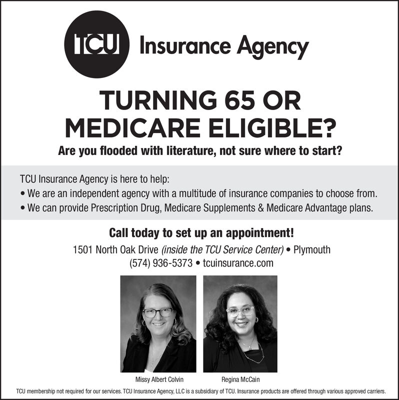 ICU Insurance AgencyTURNING 65 ORMEDICARE ELIGIBLE?Are you flooded with literature, not sure where to start?TCU Insurance Agency is here to help:We are an independent agency with a multitude of insurance companies to choose from.We can provide Prescription Drug, Medicare Supplements & Medicare Advantage plans.Call today to set up an appointment!1501 North Oak Drive (inside the TCU Service Center) Plymouth(574) 936-5373 tcuinsurance.comMissy Albert ColvinRegina McCainTCU membership not required for our services. TCU Insurance Agency, LLC is a subsidiary of TCU. Insurance products are offered through various approved carriers. ICU Insurance Agency TURNING 65 OR MEDICARE ELIGIBLE? Are you flooded with literature, not sure where to start? TCU Insurance Agency is here to help: We are an independent agency with a multitude of insurance companies to choose from. We can provide Prescription Drug, Medicare Supplements & Medicare Advantage plans. Call today to set up an appointment! 1501 North Oak Drive (inside the TCU Service Center) Plymouth (574) 936-5373 tcuinsurance.com Missy Albert Colvin Regina McCain TCU membership not required for our services. TCU Insurance Agency, LLC is a subsidiary of TCU. Insurance products are offered through various approved carriers.