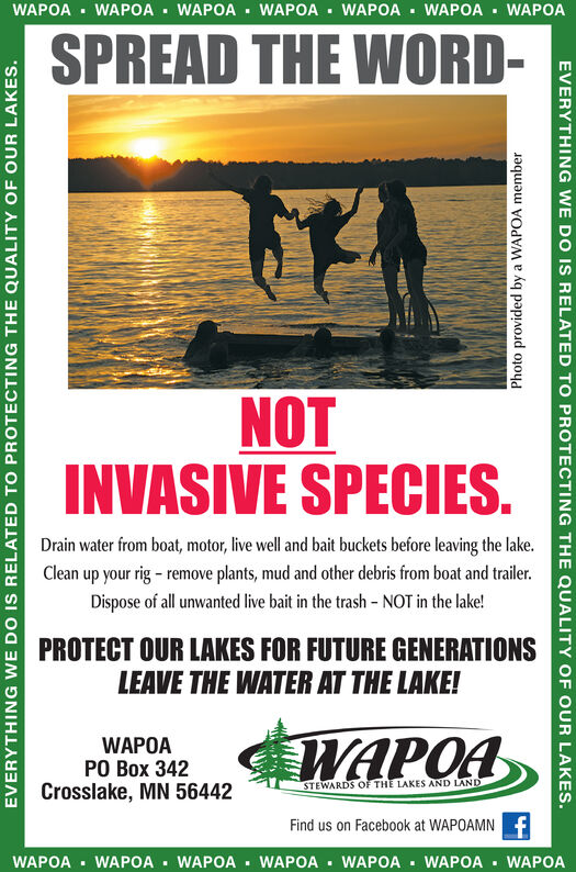 WAPOA WAPOA WAPOA WAPOAWAPOA WAPOA WAPOASPREAD THE WORD-NOTINVASIVE SPECIESDrain water from boat, motor, live well and bait buckets before leaving the lake.Clean up your rig - remove plants, mud and other debris from boat and trailer.Dispose of all unwanted live bait in the trash - NOT in the lake!PROTECT OUR LAKES FOR FUTURE GENERATIONSLEAVE THE WATER AT THE LAKE!WAPOAWAPOAPO Box 342Crosslake, MN 56442STEWARDS OF THE LAKES AND LANDFind us on Facebook at WAPOAMNWAPOA WAPOA WAPOA WAPOA WAPOA WAPOA WAPOAEVERYTHING WE DO IS RELATEDTO PROTECTING THE QUALITY OFOUR LAKESPhoto provided by a WAPOA memberEVERYTHING WE DO IS RELATED TO PROTECTING THE QUALITY OF OUR LAKES. WAPOA WAPOA WAPOA WAPOA WAPOA WAPOA WAPOA SPREAD THE WORD- NOT INVASIVE SPECIES Drain water from boat, motor, live well and bait buckets before leaving the lake. Clean up your rig - remove plants, mud and other debris from boat and trailer. Dispose of all unwanted live bait in the trash - NOT in the lake! PROTECT OUR LAKES FOR FUTURE GENERATIONS LEAVE THE WATER AT THE LAKE! WAPOA WAPOA PO Box 342 Crosslake, MN 56442 STEWARDS OF THE LAKES AND LAND Find us on Facebook at WAPOAMN WAPOA WAPOA WAPOA WAPOA WAPOA WAPOA WAPOA EVERYTHING WE DO IS RELATED TO PROTECTING THE QUALITY OF OUR LAKES Photo provided by a WAPOA member EVERYTHING WE DO IS RELATED TO PROTECTING THE QUALITY OF OUR LAKES.